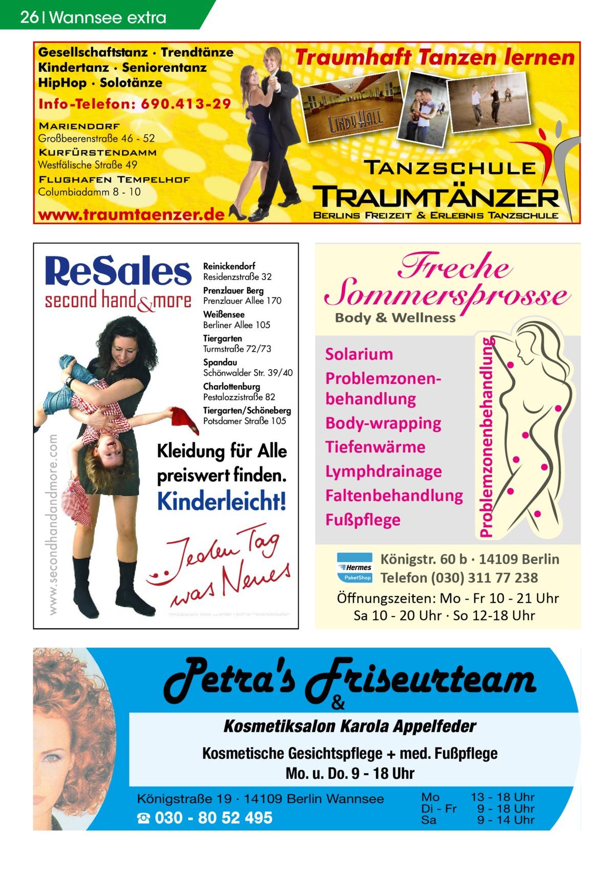 26 Wannsee extra  Reinickendorf Residenzstraße 32 Prenzlauer Berg Prenzlauer Allee 170 Weißensee Berliner Allee 105 Tiergarten Turmstraße 72/73 Spandau Schönwalder Str. 39/40 Charlottenburg Pestalozzistraße 82 Tiergarten/Schöneberg Potsdamer Straße 105  Solarium Problemzonenbehandlung Body-wrapping Tiefenwärme Lymphdrainage Faltenbehandlung Fußpflege Königstr. 60 b · 14109 Berlin Telefon (030) 311 77 238 Öffnungszeiten: Mo - Fr 10 - 21 Uhr Sa 10 - 20 Uhr · So 12-18 Uhr  &  Kosmetiksalon Karola Appelfeder Kosmetische Gesichtspflege + med. Fußpflege Mo. u. Do. 9 - 18 Uhr Königstraße 19 · 14109 Berlin Wannsee  ☎ 030 - 80 52 495  Mo Di - Fr Sa  13 - 18 Uhr 9 - 18 Uhr 9 - 14 Uhr