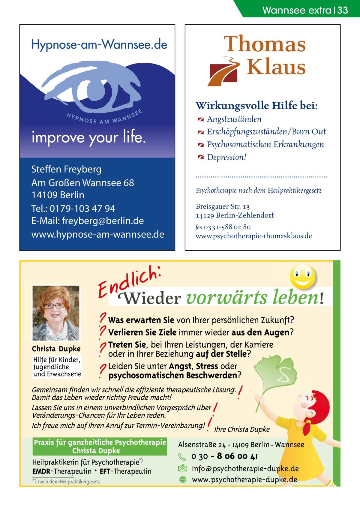 Wannsee extra 33  Hypnose-am-Wannsee.de  HY  PNO  SE AM WA  S NN  EE  improve your life. Steffen Freyberg Am Großen Wannsee 68 14109 Berlin Tel.: 0179-103 47 94 E-Mail: freyberg@berlin.de www.hypnose-am-wannsee.de  Wirkungsvolle Hilfe bei: Angstzuständen Erschöpfungszuständen/Burn Out Psychosomatischen Erkrankungen Depression! ...................................................................... Psychotherapie nach dem Heilpraktikergesetz Breisgauer Str. 13 14129 Berlin-Zehlendorf fon 0331-588 02 80 www.psychotherapie-thomasklaus.de