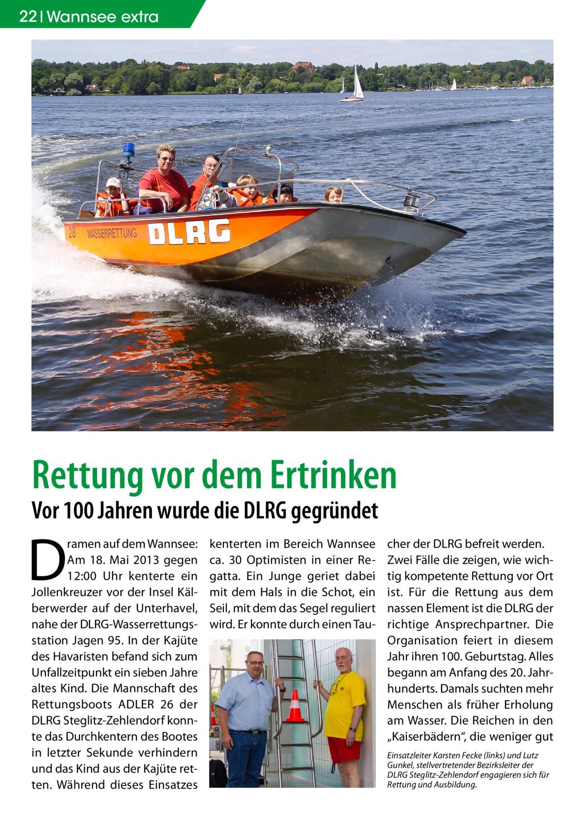 """22 Wannsee extra  Rettung vor dem Ertrinken Vor 100 Jahren wurde die DLRG gegründet  D  ramen auf dem Wannsee: Am 18. Mai 2013 gegen 12:00 Uhr kenterte ein Jollenkreuzer vor der Insel Kälberwerder auf der Unterhavel, nahe der DLRG-Wasserrettungsstation Jagen 95. In der Kajüte des Havaristen befand sich zum Unfallzeitpunkt ein sieben Jahre altes Kind. Die Mannschaft des Rettungsboots ADLER 26 der DLRG Steglitz-Zehlendorf konnte das Durchkentern des Bootes in letzter Sekunde verhindern und das Kind aus der Kajüte retten. Während dieses Einsatzes  kenterten im Bereich Wannsee ca. 30 Optimisten in einer Regatta. Ein Junge geriet dabei mit dem Hals in die Schot, ein Seil, mit dem das Segel reguliert wird. Er konnte durch einen Tau cher der DLRG befreit werden. Zwei Fälle die zeigen, wie wichtig kompetente Rettung vor Ort ist. Für die Rettung aus dem nassen Element ist die DLRG der richtige Ansprechpartner. Die Organisation feiert in diesem Jahr ihren 100. Geburtstag. Alles begann am Anfang des 20. Jahrhunderts. Damals suchten mehr Menschen als früher Erholung am Wasser. Die Reichen in den """"Kaiserbädern"""", die weniger gut Einsatzleiter Karsten Fecke (links) und Lutz Gunkel, stellvertretender Bezirksleiter der DLRG Steglitz-Zehlendorf engagieren sich für Rettung und Ausbildung."""