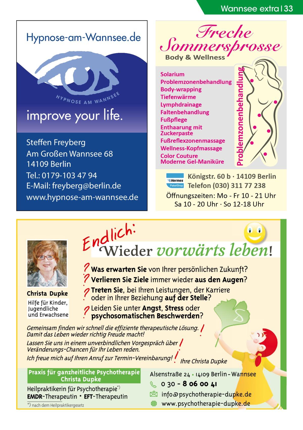 Wannsee extra 33  Hypnose-am-Wannsee.de  HY  PNO  SE AM WA N  NS  EE  improve your life. Steffen Freyberg Am Großen Wannsee 68 14109 Berlin Tel.: 0179-103 47 94 E-Mail: freyberg@berlin.de www.hypnose-am-wannsee.de  Solarium Problemzonenbehandlung Body-wrapping Tiefenwärme Lymphdrainage Faltenbehandlung Fußpflege Enthaarung mit Zuckerpaste Fußreflexzonenmassage Wellness-Kopfmassage Color Couture Moderne Gel-Maniküre  Königstr. 60 b · 14109 Berlin Telefon (030) 311 77 238 Öffnungszeiten: Mo - Fr 10 - 21 Uhr Sa 10 - 20 Uhr · So 12-18 Uhr