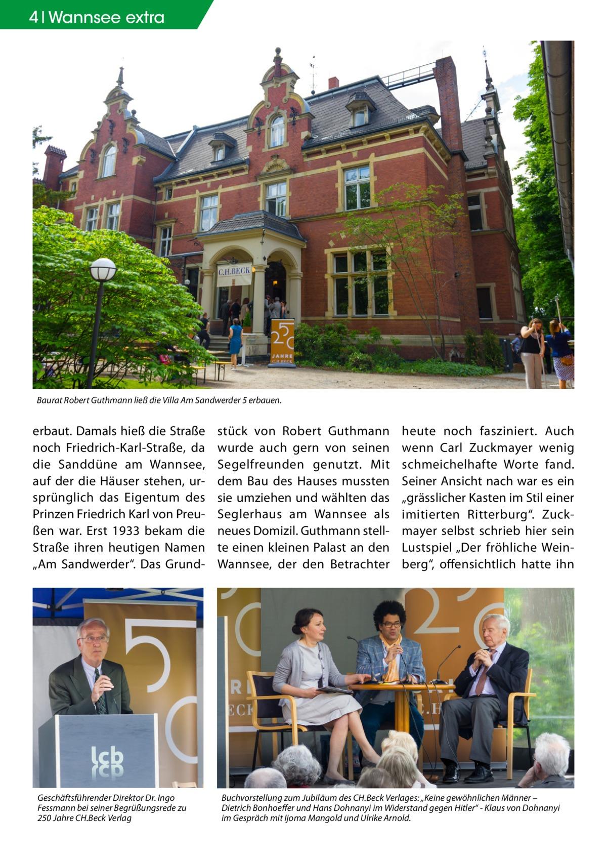 """4 Geschichte Wannsee extra  Baurat Robert Guthmann ließ die Villa Am Sandwerder 5 erbauen.  erbaut. Damals hieß die Straße noch Friedrich-Karl-Straße, da die Sanddüne am Wannsee, auf der die Häuser stehen, ursprünglich das Eigentum des Prinzen Friedrich Karl von Preußen war. Erst 1933 bekam die Straße ihren heutigen Namen """"Am Sandwerder"""". Das Grund Geschäftsführender Direktor Dr. Ingo Fessmann bei seiner Begrüßungsrede zu 250Jahre CH.Beck Verlag  stück von Robert Guthmann wurde auch gern von seinen Segelfreunden genutzt. Mit dem Bau des Hauses mussten sie umziehen und wählten das Seglerhaus am Wannsee als neues Domizil. Guthmann stellte einen kleinen Palast an den Wannsee, der den Betrachter  heute noch fasziniert. Auch wenn Carl Zuckmayer wenig schmeichelhafte Worte fand. Seiner Ansicht nach war es ein """"grässlicher Kasten im Stil einer imitierten Ritterburg"""". Zuckmayer selbst schrieb hier sein Lustspiel """"Der fröhliche Weinberg"""", offensichtlich hatte ihn  Buchvorstellung zum Jubiläum des CH.Beck Verlages: """"Keine gewöhnlichen Männer – Dietrich Bonhoeffer und Hans Dohnanyi im Widerstand gegen Hitler"""" - Klaus von Dohnanyi im Gespräch mit Ijoma Mangold und Ulrike Arnold."""
