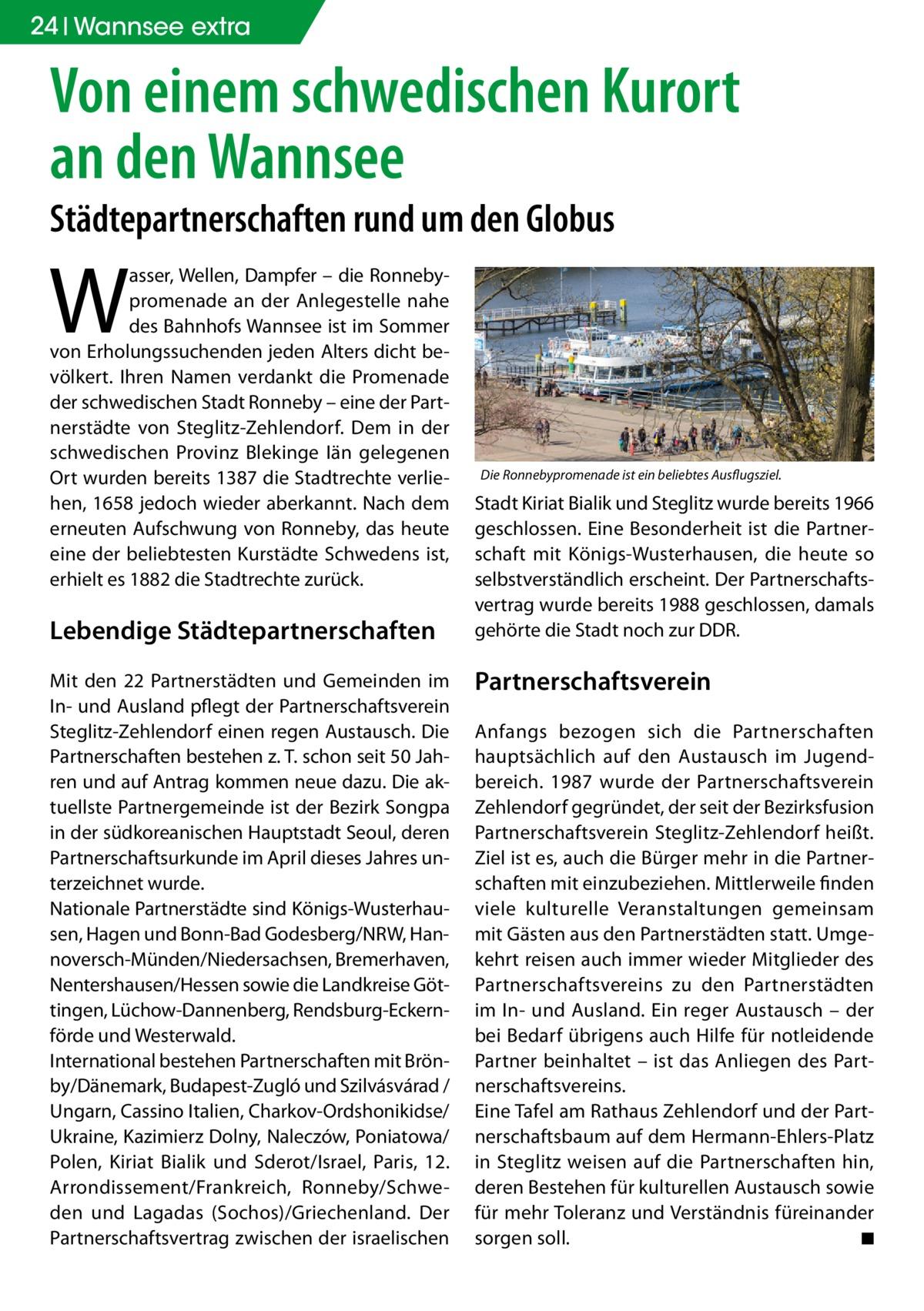 24 Wannsee extra  Von einem schwedischen Kurort an den Wannsee Städtepartnerschaften rund um den Globus  W  asser, Wellen, Dampfer – die Ronnebypromenade an der Anlegestelle nahe des Bahnhofs Wannsee ist im Sommer von Erholungssuchenden jeden Alters dicht bevölkert. Ihren Namen verdankt die Promenade der schwedischen Stadt Ronneby – eine der Partnerstädte von Steglitz-Zehlendorf. Dem in der schwedischen Provinz Blekinge Iän gelegenen Ort wurden bereits 1387 die Stadtrechte verliehen, 1658 jedoch wieder aberkannt. Nach dem erneuten Aufschwung von Ronneby, das heute eine der beliebtesten Kurstädte Schwedens ist, erhielt es 1882 die Stadtrechte zurück.  Lebendige Städtepartnerschaften Mit den 22 Partnerstädten und Gemeinden im In- und Ausland pflegt der Partnerschaftsverein Steglitz-Zehlendorf einen regen Austausch. Die Partnerschaften bestehen z. T. schon seit 50 Jahren und auf Antrag kommen neue dazu. Die aktuellste Partnergemeinde ist der Bezirk Songpa in der südkoreanischen Hauptstadt Seoul, deren Partnerschaftsurkunde im April dieses Jahres unterzeichnet wurde. Nationale Partnerstädte sind Königs-Wusterhausen, Hagen und Bonn-Bad Godesberg/NRW, Hannoversch-Münden/Niedersachsen, Bremerhaven, Nentershausen/Hessen sowie die Landkreise Göttingen, Lüchow-Dannenberg, Rendsburg-Eckernförde und Westerwald. International bestehen Partnerschaften mit Brönby/Dänemark, Budapest-Zugló und Szilvásvárad / Ungarn, Cassino Italien, Charkov-Ordshonikidse/ Ukraine, Kazimierz Dolny, Naleczów, Poniatowa/ Polen, Kiriat Bialik und Sderot/Israel, Paris, 12. Arrondissement/Frankreich, Ronneby/Schweden und Lagadas (Sochos)/Griechenland. Der Partnerschaftsvertrag zwischen der israelischen  Die Ronnebypromenade ist ein beliebtes Ausflugsziel.  Stadt Kiriat Bialik und Steglitz wurde bereits 1966 geschlossen. Eine Besonderheit ist die Partnerschaft mit Königs-Wusterhausen, die heute so selbstverständlich erscheint. Der Partnerschaftsvertrag wurde bereits 1988 geschlossen, damals gehörte die Sta