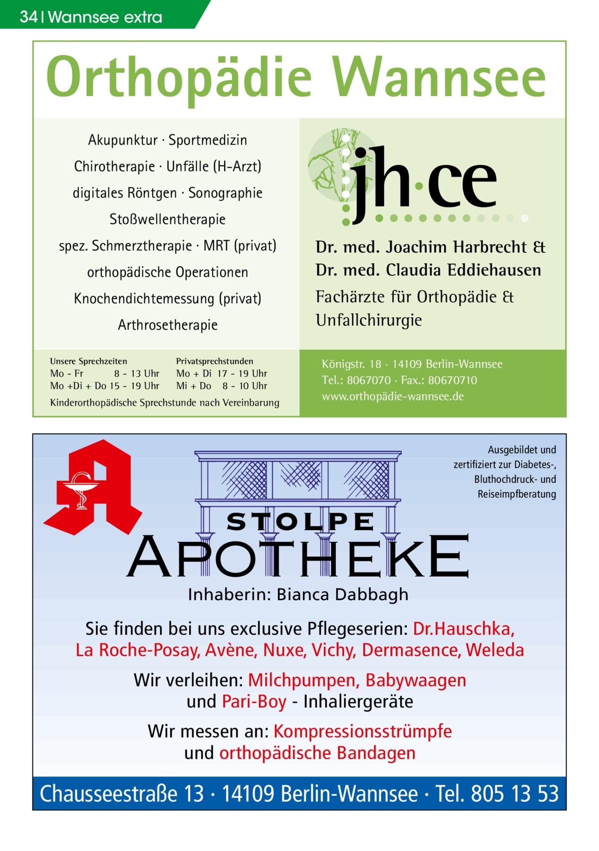 34 Wannsee extra  Orthopädie Wannsee Akupunktur · Sportmedizin Chirotherapie · Unfälle (H-Arzt) digitales Röntgen · Sonographie Stoßwellentherapie spez. Schmerztherapie · MRT (privat) orthopädische Operationen Knochendichtemessung (privat) Arthrosetherapie Unsere Sprechzeiten  Privatsprechstunden  Mo - Fr 8 - 13 Uhr Mo +Di + Do 15 - 19 Uhr  Mo + Di 17 - 19 Uhr Mi + Do 8 - 10 Uhr  Kinderorthopädische Sprechstunde nach Vereinbarung  Dr. med. Joachim Harbrecht & Dr. med. Claudia Eddiehausen Fachärzte für Orthopädie & Unfallchirurgie Königstr. 18 · 14109 Berlin-Wannsee Tel.: 8067070 · Fax.: 80670710 www.orthopädie-wannsee.de  Ausgebildet und zertifiziert zur Diabetes-, Bluthochdruck- und Reiseimpfberatung  stolpe  ApothekE Inhaberin: Bianca Dabbagh  Sie finden bei uns exclusive Pflegeserien: Dr.Hauschka, La Roche-Posay, Avène, Nuxe, Vichy, Dermasence, Weleda Wir verleihen: Milchpumpen, Babywaagen und Pari-Boy - Inhaliergeräte Wir messen an: Kompressionsstrümpfe und orthopädische Bandagen  Chausseestraße 13 · 14109 Berlin-Wannsee · Tel. 805 13 53