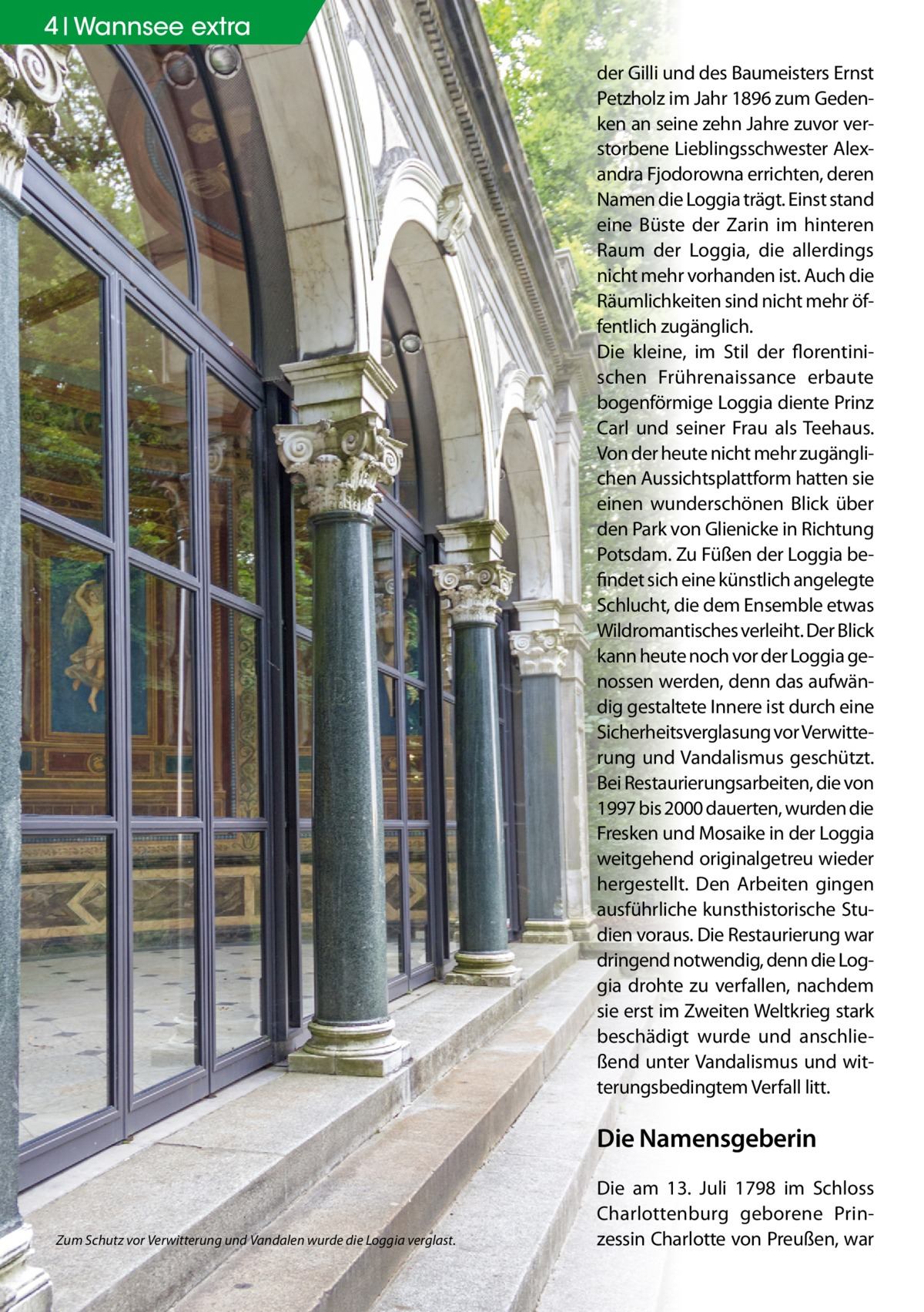 4 Geschichte Wannsee extra der Gilli und des Baumeisters Ernst Petzholz im Jahr 1896 zum Gedenken an seine zehn Jahre zuvor verstorbene Lieblingsschwester Alexandra Fjodorowna errichten, deren Namen die Loggia trägt. Einst stand eine Büste der Zarin im hinteren Raum der Loggia, die allerdings nicht mehr vorhanden ist. Auch die Räumlichkeiten sind nicht mehr öffentlich zugänglich. Die kleine, im Stil der florentinischen Frührenaissance erbaute bogenförmige Loggia diente Prinz Carl und seiner Frau als Teehaus. Von der heute nicht mehr zugänglichen Aussichtsplattform hatten sie einen wunderschönen Blick über den Park von Glienicke in Richtung Potsdam. Zu Füßen der Loggia befindet sich eine künstlich angelegte Schlucht, die dem Ensemble etwas Wildromantisches verleiht. Der Blick kann heute noch vor der Loggia genossen werden, denn das aufwändig gestaltete Innere ist durch eine Sicherheitsverglasung vor Verwitterung und Vandalismus geschützt. Bei Restaurierungsarbeiten, die von 1997 bis 2000 dauerten, wurden die Fresken und Mosaike in der Loggia weitgehend originalgetreu wieder hergestellt. Den Arbeiten gingen ausführliche kunsthistorische Studien voraus. Die Restaurierung war dringend notwendig, denn die Loggia drohte zu verfallen, nachdem sie erst im Zweiten Weltkrieg stark beschädigt wurde und anschließend unter Vandalismus und witterungsbedingtem Verfall litt.  Die Namensgeberin  Zum Schutz vor Verwitterung und Vandalen wurde die Loggia verglast.  Die am 13. Juli 1798 im Schloss Charlottenburg geborene Prinzessin Charlotte von Preußen, war
