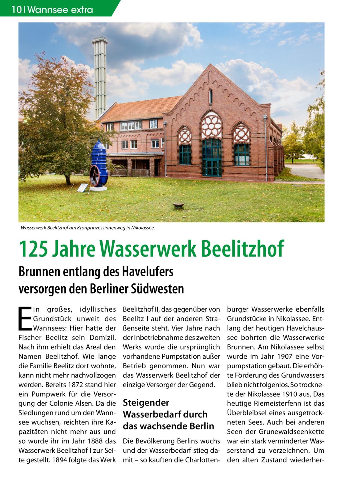 10 Wannsee extra  Wasserwerk Beelitzhof am Kronprinzessinnenweg in Nikolassee.  125 Jahre Wasserwerk Beelitzhof Brunnen entlang des Havelufers versorgen den Berliner Südwesten  E  in großes, idyllisches Grundstück unweit des Wannsees: Hier hatte der Fischer Beelitz sein Domizil. Nach ihm erhielt das Areal den Namen Beelitzhof. Wie lange die Familie Beelitz dort wohnte, kann nicht mehr nachvollzogen werden. Bereits 1872 stand hier ein Pumpwerk für die Versorgung der Colonie Alsen. Da die Siedlungen rund um den Wannsee wuchsen, reichten ihre Kapazitäten nicht mehr aus und so wurde ihr im Jahr 1888 das Wasserwerk Beelitzhof I zur Seite gestellt. 1894 folgte das Werk  burger Wasserwerke ebenfalls Grundstücke in Nikolassee. Entlang der heutigen Havelchaussee bohrten die Wasserwerke Brunnen. Am Nikolassee selbst wurde im Jahr 1907 eine Vorpumpstation gebaut. Die erhöhte Förderung des Grundwassers blieb nicht folgenlos. So trocknete der Nikolassee 1910 aus. Das Steigender heutige Riemeisterfenn ist das Überbleibsel eines ausgetrockWasserbedarf durch Sees. Auch bei anderen das wachsende Berlin neten Seen der Grunewaldseenkette Die Bevölkerung Berlins wuchs war ein stark verminderter Wasund der Wasserbedarf stieg da- serstand zu verzeichnen. Um mit – so kauften die Charlotten- den alten Zustand wiederher Beelitzhof II, das gegenüber von Beelitz I auf der anderen Straßenseite steht. Vier Jahre nach der Inbetriebnahme des zweiten Werks wurde die ursprünglich vorhandene Pumpstation außer Betrieb genommen. Nun war das Wasserwerk Beelitzhof der einzige Versorger der Gegend.