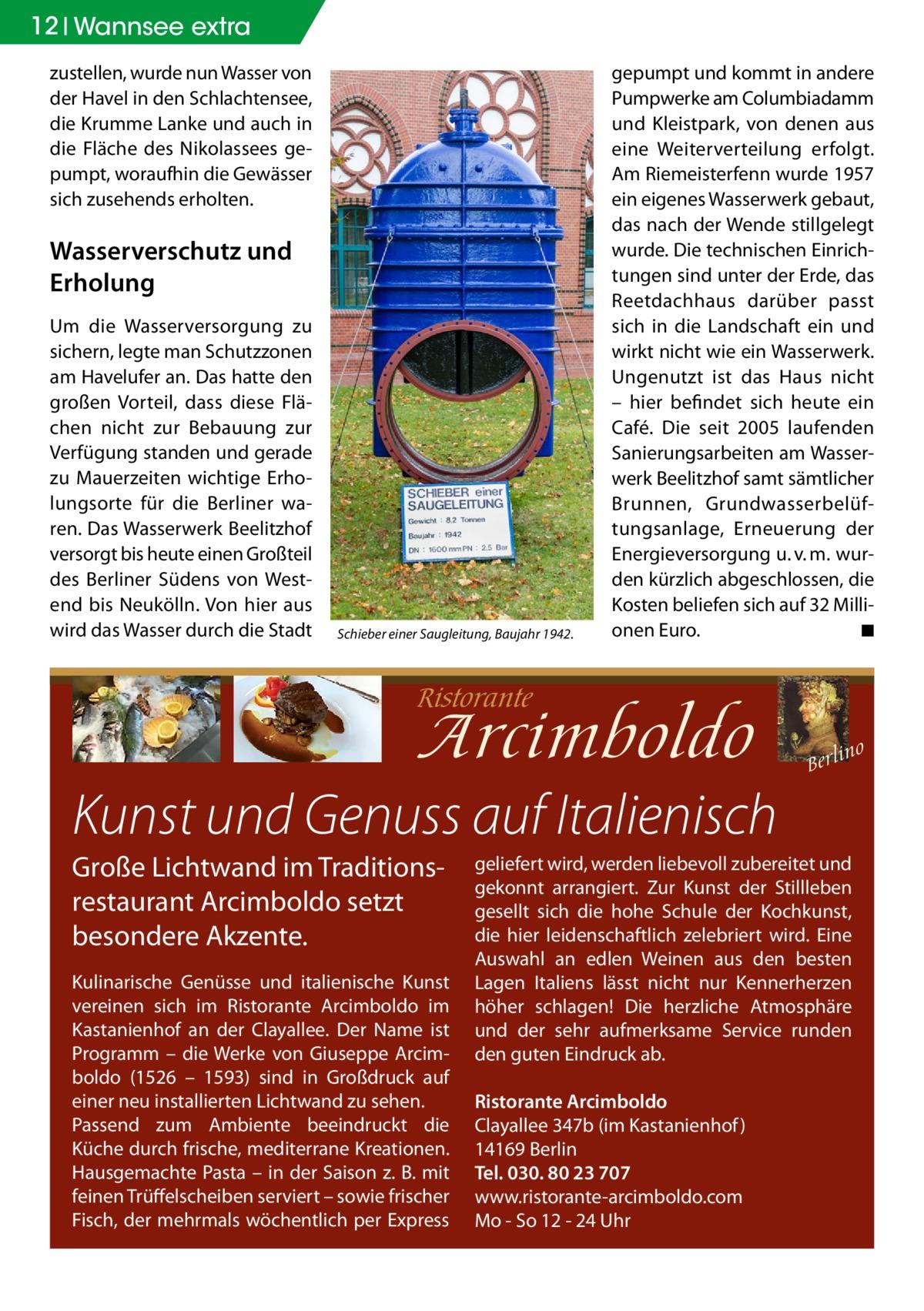 12 Wannsee extra zustellen, wurde nun Wasser von der Havel in den Schlachtensee, die Krumme Lanke und auch in die Fläche des Nikolassees gepumpt, woraufhin die Gewässer sich zusehends erholten.  Wasserverschutz und Erholung Um die Wasserversorgung zu sichern, legte man Schutzzonen am Havelufer an. Das hatte den großen Vorteil, dass diese Flächen nicht zur Bebauung zur Verfügung standen und gerade zu Mauerzeiten wichtige Erholungsorte für die Berliner waren. Das Wasserwerk Beelitzhof versorgt bis heute einen Großteil des Berliner Südens von Westend bis Neukölln. Von hier aus wird das Wasser durch die Stadt  Schieber einer Saugleitung, Baujahr 1942.  gepumpt und kommt in andere Pumpwerke am Columbiadamm und Kleistpark, von denen aus eine Weiterverteilung erfolgt. Am Riemeisterfenn wurde 1957 ein eigenes Wasserwerk gebaut, das nach der Wende stillgelegt wurde. Die technischen Einrichtungen sind unter der Erde, das Reetdachhaus darüber passt sich in die Landschaft ein und wirkt nicht wie ein Wasserwerk. Ungenutzt ist das Haus nicht – hier befindet sich heute ein Café. Die seit 2005 laufenden Sanierungsarbeiten am Wasserwerk Beelitzhof samt sämtlicher Brunnen, Grundwasserbelüftungsanlage, Erneuerung der Energieversorgung u.v.m. wurden kürzlich abgeschlossen, die Kosten beliefen sich auf 32 Millionen Euro. � ◾  Kunst und Genuss auf Italienisch Große Lichtwand im Traditionsrestaurant Arcimboldo setzt besondere Akzente. Kulinarische Genüsse und italienische Kunst vereinen sich im Ristorante Arcimboldo im Kastanienhof an der Clayallee. Der Name ist Programm – die Werke von Giuseppe Arcimboldo (1526 – 1593) sind in Großdruck auf einer neu installierten Lichtwand zu sehen. Passend zum Ambiente beeindruckt die Küche durch frische, mediterrane Kreationen. Hausgemachte Pasta – in der Saison z. B. mit feinen Trüffelscheiben serviert – sowie frischer Fisch, der mehrmals wöchentlich per Express  geliefert wird, werden liebevoll zubereitet und gekonnt arrangiert. Zur Kunst der Stilll