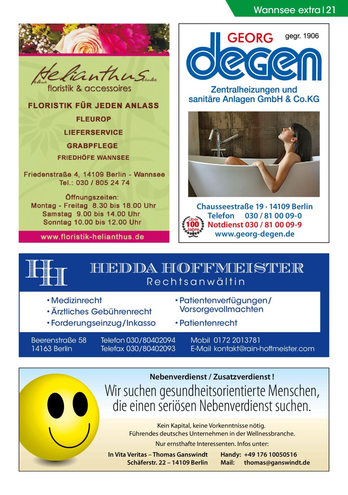 Wannsee extra 21  Chausseestraße 19 · 14109 Berlin Telefon 030 / 81 00 09-0 Notdienst 030 / 81 00 09-9 www.georg-degen.de  HEDDA HOFFMEISTER Rechtsanwältin  • Medizinrecht • Ärztliches Gebührenrecht • Forderungseinzug/Inkasso Beerenstraße 58 14163 Berlin  • Patientenverfügungen/ Vorsorgevollmachten • Patientenrecht  Telefon 030/80402094 Telefax 030/80402093  Mobil 0172 2013781 E-Mail kontakt@rain-hoffmeister.com  Nebenverdienst / Zusatzverdienst !  Wir suchen gesundheitsorientierte Menschen, die einen seriösen Nebenverdienst suchen. Kein Kapital, keine Vorkenntnisse nötig. Führendes deutsches Unternehmen in der Wellnessbranche. Nur ernsthafte Interessenten. Infos unter: In Vita Veritas – Thomas Ganswindt Schäferstr. 22 – 14109 Berlin  Handy: +49 176 10050516 Mail: thomas@ganswindt.de