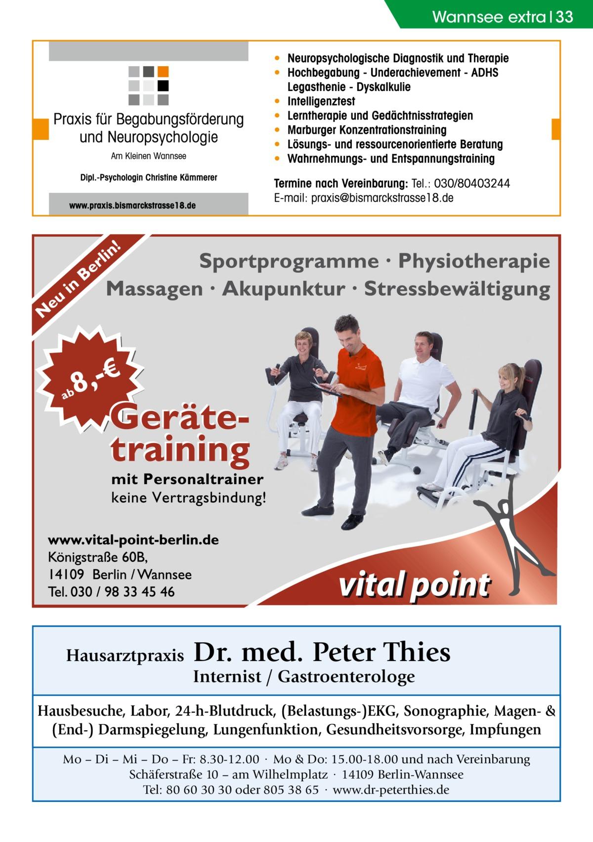 Wannsee extra 33  Hausarztpraxis  Dr. med. Peter Thies Internist / Gastroenterologe  Hausbesuche, Labor, 24-h-Blutdruck, (Belastungs-)EKG, Sonographie, Magen- & (End-) Darmspiegelung, Lungenfunktion, Gesundheitsvorsorge, Impfungen Mo – Di – Mi – Do – Fr: 8.30-12.00 · Mo & Do: 15.00-18.00 und nach Vereinbarung Schäferstraße 10 – am Wilhelmplatz · 14109 Berlin-Wannsee Tel: 80 60 30 30 oder 805 38 65 · www.dr-peterthies.de