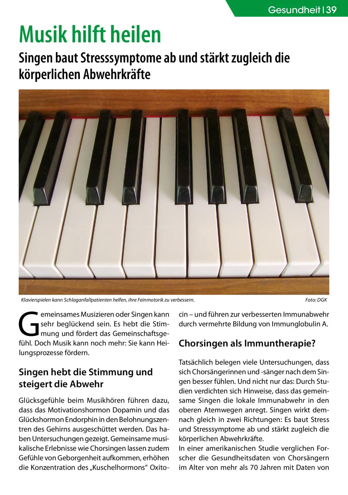 """Gesundheit 39  Musik hilft heilen  Singen baut Stresssymptome ab und stärkt zugleich die körperlichen Abwehrkräfte  Klavierspielen kann Schlaganfallpatienten helfen, ihre Feinmotorik zu verbessern.�  G  emeinsames Musizieren oder Singen kann sehr beglückend sein. Es hebt die Stimmung und fördert das Gemeinschaftsgefühl. Doch Musik kann noch mehr: Sie kann Heilungsprozesse fördern.  Singen hebt die Stimmung und steigert die Abwehr Glücksgefühle beim Musikhören führen dazu, dass das Motivationshormon Dopamin und das Glückshormon Endorphin in den Belohnungszentren des Gehirns ausgeschüttet werden. Das haben Untersuchungen gezeigt. Gemeinsame musikalische Erlebnisse wie Chorsingen lassen zudem Gefühle von Geborgenheit aufkommen, erhöhen die Konzentration des """"Kuschelhormons"""" Oxito Foto: DGK  cin – und führen zur verbesserten Immunabwehr durch vermehrte Bildung von Immunglobulin A.  Chorsingen als Immuntherapie? Tatsächlich belegen viele Untersuchungen, dass sich Chorsängerinnen und -sänger nach dem Singen besser fühlen. Und nicht nur das: Durch Studien verdichten sich Hinweise, dass das gemeinsame Singen die lokale Immunabwehr in den oberen Atemwegen anregt. Singen wirkt demnach gleich in zwei Richtungen: Es baut Stress und Stresssymptome ab und stärkt zugleich die körperlichen Abwehrkräfte. In einer amerikanischen Studie verglichen Forscher die Gesundheitsdaten von Chorsängern im Alter von mehr als 70 Jahren mit Daten von"""