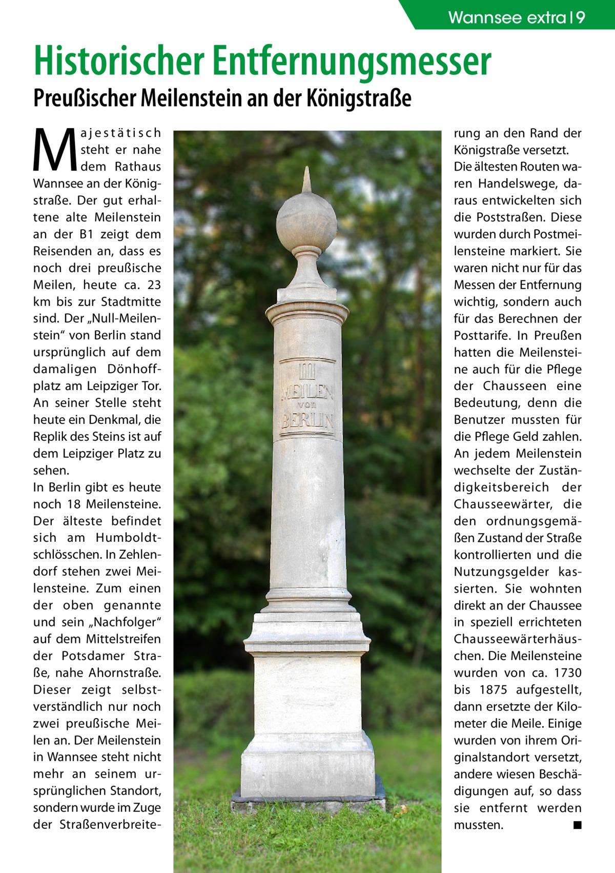 """Wannsee extra 9  Historischer Entfernungsmesser Preußischer Meilenstein an der Königstraße  M  ajestätisch steht er nahe dem Rathaus Wannsee an der Königstraße. Der gut erhaltene alte Meilenstein an der B1 zeigt dem Reisenden an, dass es noch drei preußische Meilen, heute ca. 23 km bis zur Stadtmitte sind. Der """"Null-Meilenstein"""" von Berlin stand ursprünglich auf dem damaligen Dönhoffplatz am Leipziger Tor. An seiner Stelle steht heute ein Denkmal, die Replik des Steins ist auf dem Leipziger Platz zu sehen. In Berlin gibt es heute noch 18 Meilensteine. Der älteste befindet sich am Humboldtschlösschen. In Zehlendorf stehen zwei Meilensteine. Zum einen der oben genannte und sein """"Nachfolger"""" auf dem Mittelstreifen der Potsdamer Straße, nahe Ahornstraße. Dieser zeigt selbstverständlich nur noch zwei preußische Meilen an. Der Meilenstein in Wannsee steht nicht mehr an seinem ursprünglichen Standort, sondern wurde im Zuge der Straßenverbreite rung an den Rand der Königstraße versetzt. Die ältesten Routen waren Handelswege, daraus entwickelten sich die Poststraßen. Diese wurden durch Postmeilensteine markiert. Sie waren nicht nur für das Messen der Entfernung wichtig, sondern auch für das Berechnen der Posttarife. In Preußen hatten die Meilensteine auch für die Pflege der Chausseen eine Bedeutung, denn die Benutzer mussten für die Pflege Geld zahlen. An jedem Meilenstein wechselte der Zuständigkeitsbereich der Chausseewärter, die den ordnungsgemäßen Zustand der Straße kontrollierten und die Nutzungsgelder kassierten. Sie wohnten direkt an der Chaussee in speziell errichteten Chausseewärterhäuschen. Die Meilensteine wurden von ca. 1730 bis 1875 aufgestellt, dann ersetzte der Kilometer die Meile. Einige wurden von ihrem Originalstandort versetzt, andere wiesen Beschädigungen auf, so dass sie entfernt werden mussten. � ◾"""