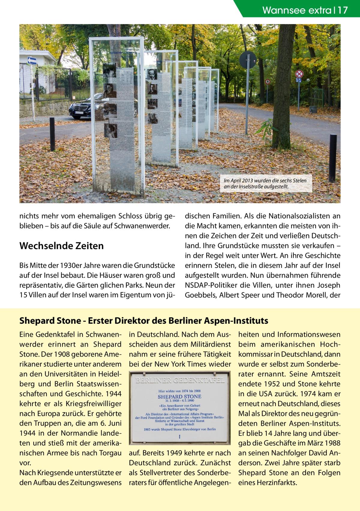 Wannsee extra 17  Im April 2013 wurden die sechs Stelen an der Inselstraße aufgestellt.  nichts mehr vom ehemaligen Schloss übrig geblieben – bis auf die Säule auf Schwanenwerder.  Wechselnde Zeiten Bis Mitte der 1930er Jahre waren die Grundstücke auf der Insel bebaut. Die Häuser waren groß und repräsentativ, die Gärten glichen Parks. Neun der 15 Villen auf der Insel waren im Eigentum von jü dischen Familien. Als die Nationalsozialisten an die Macht kamen, erkannten die meisten von ihnen die Zeichen der Zeit und verließen Deutschland. Ihre Grundstücke mussten sie verkaufen – in der Regel weit unter Wert. An ihre Geschichte erinnern Stelen, die in diesem Jahr auf der Insel aufgestellt wurden. Nun übernahmen führende NSDAP-Politiker die Villen, unter ihnen Joseph Goebbels, Albert Speer und Theodor Morell, der  Shepard Stone - Erster Direktor des Berliner Aspen-Instituts Eine Gedenktafel in Schwanenwerder erinnert an Shepard Stone. Der 1908 geborene Amerikaner studierte unter anderem an den Universitäten in Heidelberg und Berlin Staatswissenschaften und Geschichte. 1944 kehrte er als Kriegsfreiwilliger nach Europa zurück. Er gehörte den Truppen an, die am 6. Juni 1944 in der Normandie landeten und stieß mit der amerikanischen Armee bis nach Torgau vor. Nach Kriegsende unterstützte er den Aufbau des Zeitungswesens  in Deutschland. Nach dem Ausscheiden aus dem Militärdienst nahm er seine frühere Tätigkeit bei der New York Times wieder  auf. Bereits 1949 kehrte er nach Deutschland zurück. Zunächst als Stellvertreter des Sonderberaters für öffentliche Angelegen heiten und Informationswesen beim amerikanischen Hochkommissar in Deutschland, dann wurde er selbst zum Sonderberater ernannt. Seine Amtszeit endete 1952 und Stone kehrte in die USA zurück. 1974 kam er erneut nach Deutschland, dieses Mal als Direktor des neu gegründeten Berliner Aspen-Instituts. Er blieb 14 Jahre lang und übergab die Geschäfte im März 1988 an seinen Nachfolger David Anderson. Zwei Jahre später starb