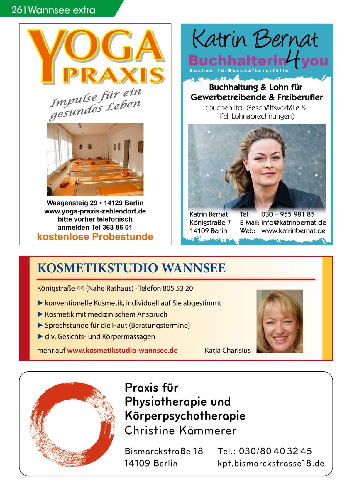 26 Wannsee extra  Buchhalterin you Buchen lfd.Geschäftsvorfälle  Buchhaltung & Lohn für Gewerbetreibende & Freiberufler (buchen lfd. Geschäftsvorfälle & lfd. Lohnabrechnungen)  Wasgensteig 29 • 14129 Berlin www.yoga-praxis-zehlendorf.de bitte vorher telefonisch anmelden Tel 363 86 01  kostenlose Probestunde  Katrin Bernat Königstraße 7 14109 Berlin  Tel: 030 – 955 981 85 E-Mail: info@katrinbernat.de Web: www.katrinbernat.de  KOSMETIKSTUDIO WANNSEE Königstraße 44 (Nahe Rathaus) · Telefon 805 53 20 ▶ konventionelle Kosmetik, individuell auf Sie abgestimmt ▶ Kosmetik mit medizinischem Anspruch ▶ Sprechstunde für die Haut (Beratungstermine) ▶ div. Gesichts- und Körpermassagen mehr auf www.kosmetikstudio-wannsee.de  Katja Charisius  Praxis für Physiotherapie und Körperpsychotherapie