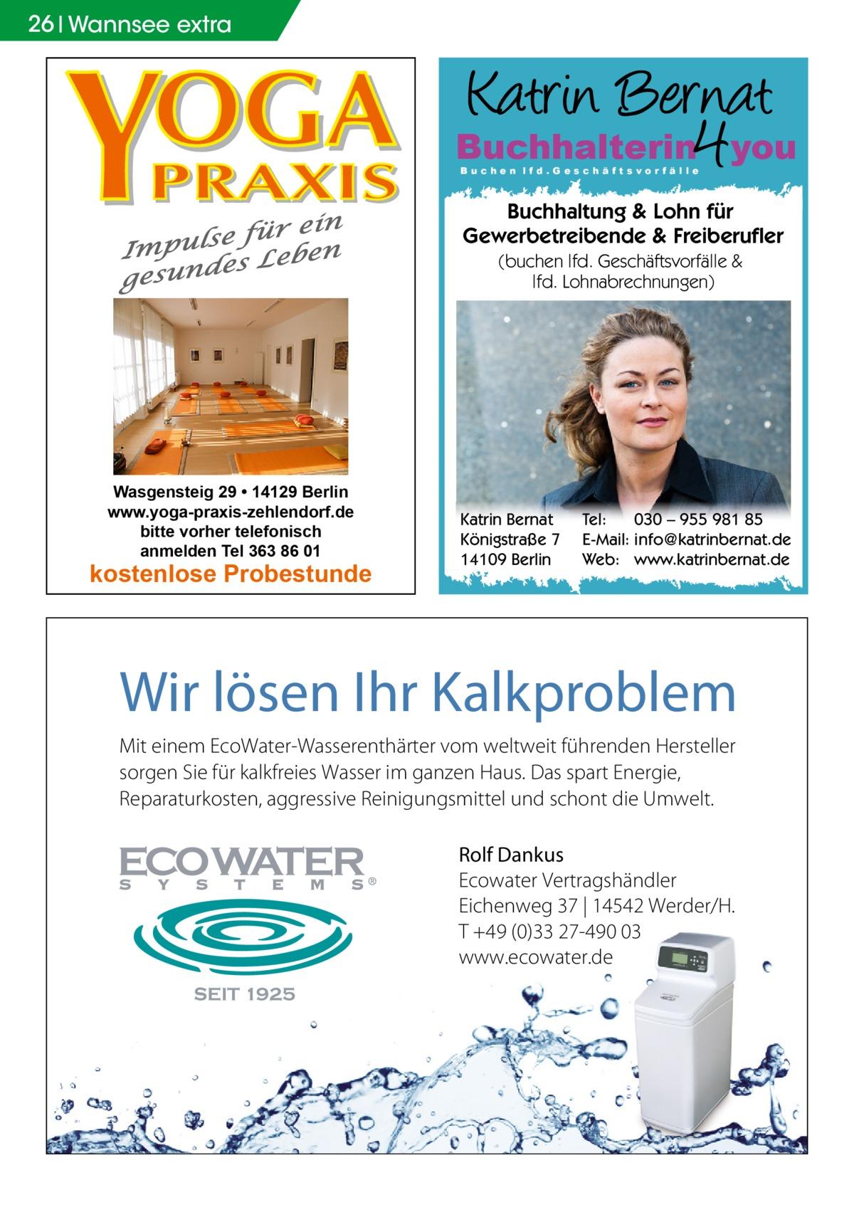 26 Wannsee extra  Buchhalterin you Buchen lfd.Geschäftsvorfälle  Buchhaltung & Lohn für Gewerbetreibende & Freiberufler (buchen lfd. Geschäftsvorfälle & lfd. Lohnabrechnungen)  Wasgensteig 29 • 14129 Berlin www.yoga-praxis-zehlendorf.de bitte vorher telefonisch anmelden Tel 363 86 01  kostenlose Probestunde  Katrin Bernat Königstraße 7 14109 Berlin  Tel: 030 – 955 981 85 E-Mail: info@katrinbernat.de Web: www.katrinbernat.de  Wir lösen Ihr Kalkproblem Mit einem EcoWater-Wasserenthärter vom weltweit führenden Hersteller sorgen Sie für kalkfreies Wasser im ganzen Haus. Das spart Energie, Reparaturkosten, aggressive Reinigungsmittel und schont die Umwelt. Rolf Dankus Ecowater Vertragshändler Eichenweg 37 | 14542 Werder/H. T +49 (0)33 27-490 03 www.ecowater.de