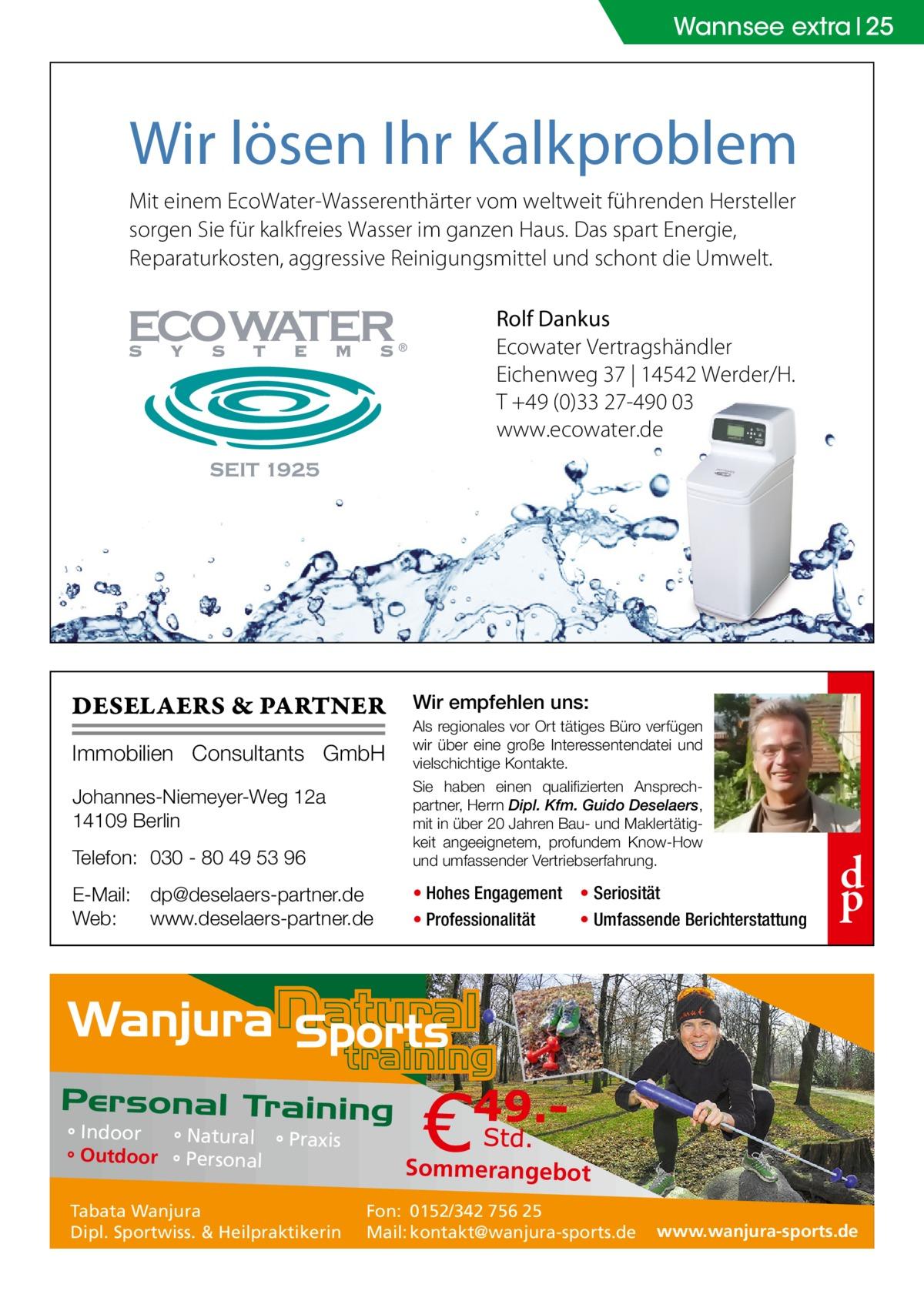 Wannsee extra 25  Wir lösen Ihr Kalkproblem Mit einem EcoWater-Wasserenthärter vom weltweit führenden Hersteller sorgen Sie für kalkfreies Wasser im ganzen Haus. Das spart Energie, Reparaturkosten, aggressive Reinigungsmittel und schont die Umwelt. Rolf Dankus Ecowater Vertragshändler Eichenweg 37 | 14542 Werder/H. T +49 (0)33 27-490 03 www.ecowater.de  DESELAERS & PARTNER  Wir empfehlen uns:  Telefon: 030 - 80 49 53 96  Als regionales vor Ort tätiges Büro verfügen wir über eine große Interessentendatei und vielschichtige Kontakte. Sie haben einen qualifizierten Ansprechpartner, Herrn Dipl. Kfm. Guido Deselaers, mit in über 20 Jahren Bau- und Maklertätigkeit angeeignetem, profundem Know-How und umfassender Vertriebserfahrung.  E-Mail: dp@deselaers-partner.de Web: www.deselaers-partner.de  • Hohes Engagement • Seriosität • Professionalität • Umfassende Berichterstattung  Immobilien Consultants GmbH Johannes-Niemeyer-Weg 12a 14109 Berlin  ° Indoor ° Natural ° Praxis ° Outdoor ° Personal Tabata Wanjura Dipl. Sportwiss. & Heilpraktikerin  d p  Sommerangebot Fon: 0152/342 756 25 Mail: kontakt@wanjura-sports.de  www.wanjura-sports.de