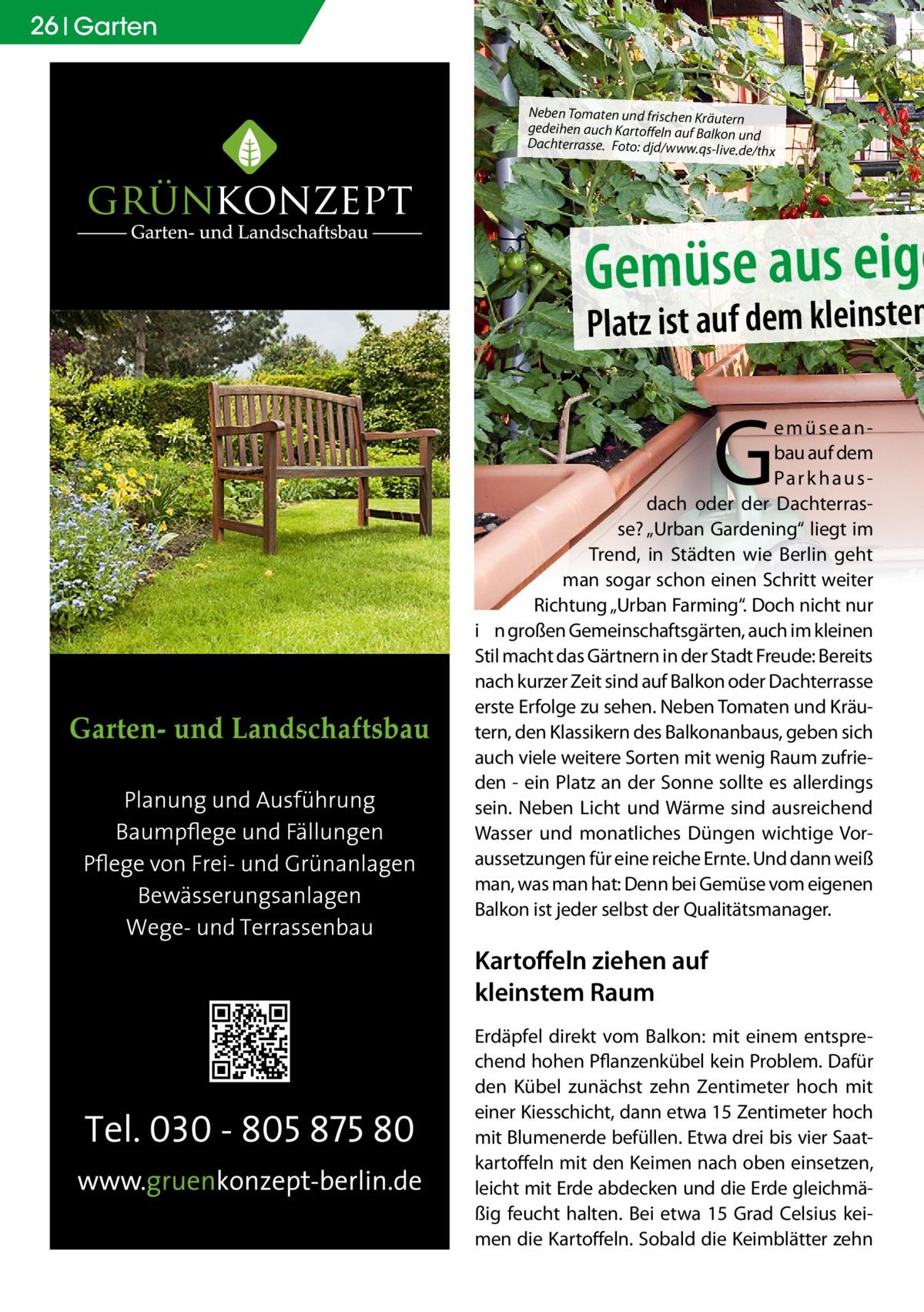 """26 Garten  Neben Tomaten und frischen Kräutern gedeihen auch Kartoffeln auf Balkon und Dachterrasse. Foto: djd/www.qs-live.d e/thx  Gemüse aus eige  Platz ist auf dem kleinsten  G  emüseanbau auf dem Pa r k h a u s dach oder der Dachterrasse? """"Urban Gardening"""" liegt im Trend, in Städten wie Berlin geht man sogar schon einen Schritt weiter Richtung """"Urban Farming"""". Doch nicht nur i n großen Gemeinschaftsgärten, auch im kleinen Stil macht das Gärtnern in der Stadt Freude: Bereits nach kurzer Zeit sind auf Balkon oder Dachterrasse erste Erfolge zu sehen. Neben Tomaten und Kräutern, den Klassikern des Balkonanbaus, geben sich auch viele weitere Sorten mit wenig Raum zufrieden - ein Platz an der Sonne sollte es allerdings sein. Neben Licht und Wärme sind ausreichend Wasser und monatliches Düngen wichtige Voraussetzungen für eine reiche Ernte. Und dann weiß man, was man hat: Denn bei Gemüse vom eigenen Balkon ist jeder selbst der Qualitätsmanager.  Kartoffeln ziehen auf kleinstem Raum Erdäpfel direkt vom Balkon: mit einem entsprechend hohen Pflanzenkübel kein Problem. Dafür den Kübel zunächst zehn Zentimeter hoch mit einer Kiesschicht, dann etwa 15 Zentimeter hoch mit Blumenerde befüllen. Etwa drei bis vier Saatkartoffeln mit den Keimen nach oben einsetzen, leicht mit Erde abdecken und die Erde gleichmäßig feucht halten. Bei etwa 15 Grad Celsius keimen die Kartoffeln. Sobald die Keimblätter zehn"""