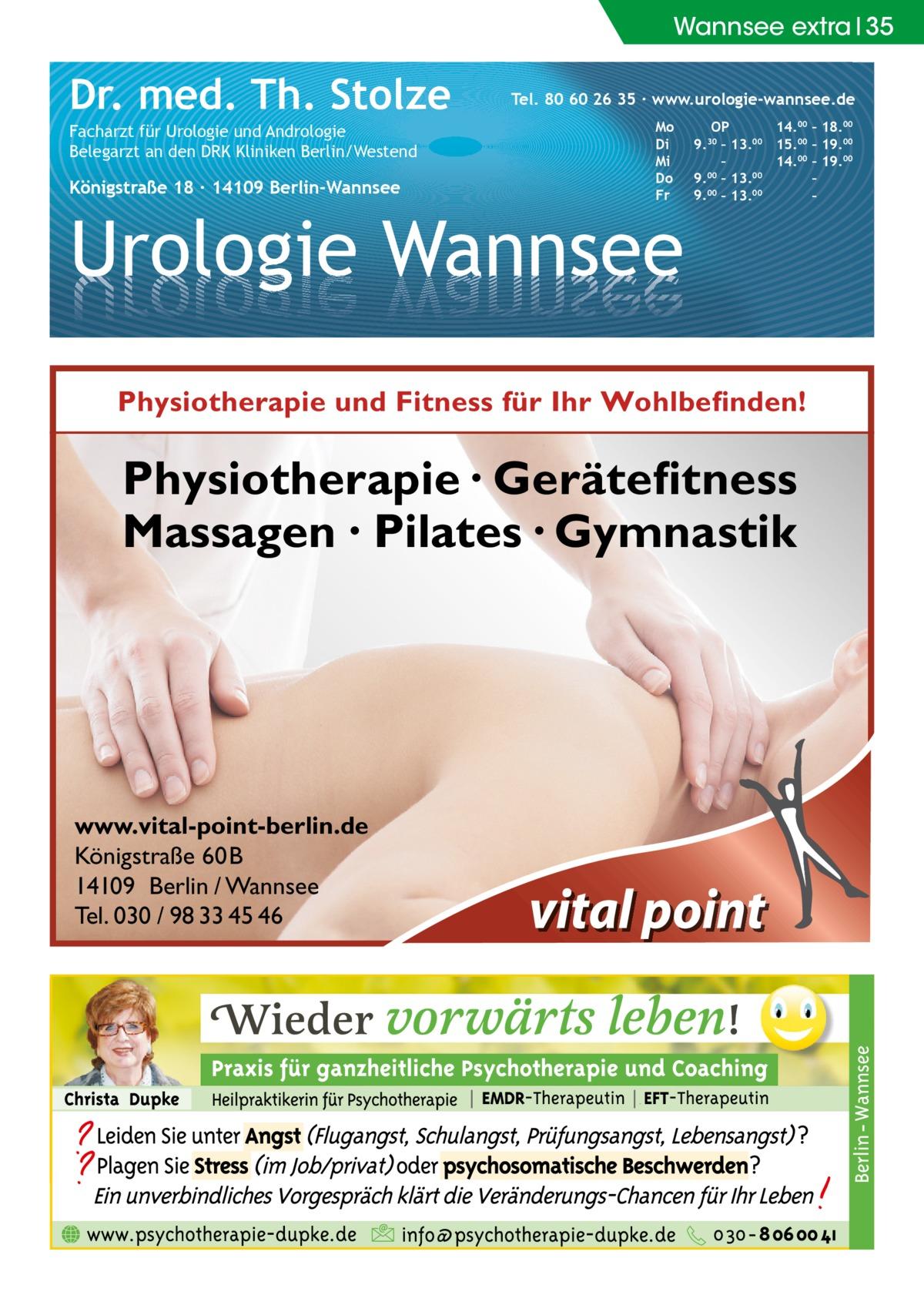 Wannsee extra 35  Dr. med. Th. Stolze Facharzt für Urologie und Andrologie Belegarzt an den DRK Kliniken Berlin/Westend  Königstraße 18 ∙ 14109 Berlin-Wannsee  Tel. 80 60 26 35 ∙ www.urologie-wannsee.de Mo Di Mi Do Fr  Urologie Wannsee  OP 14.00 – 18.00 9.30 – 13.00 15.00 – 19.00 – 14.00 – 19.00 9.00 – 13.00 – 9.00 – 13.00 – –  Physiotherapie und Fitness für Ihr Wohlbefinden!  Physiotherapie · Gerätefitness Massagen · Pilates · Gymnastik  www.vital-point-berlin.de Königstraße 60B 14109 Berlin / Wannsee Tel. 030 / 98 33 45 46