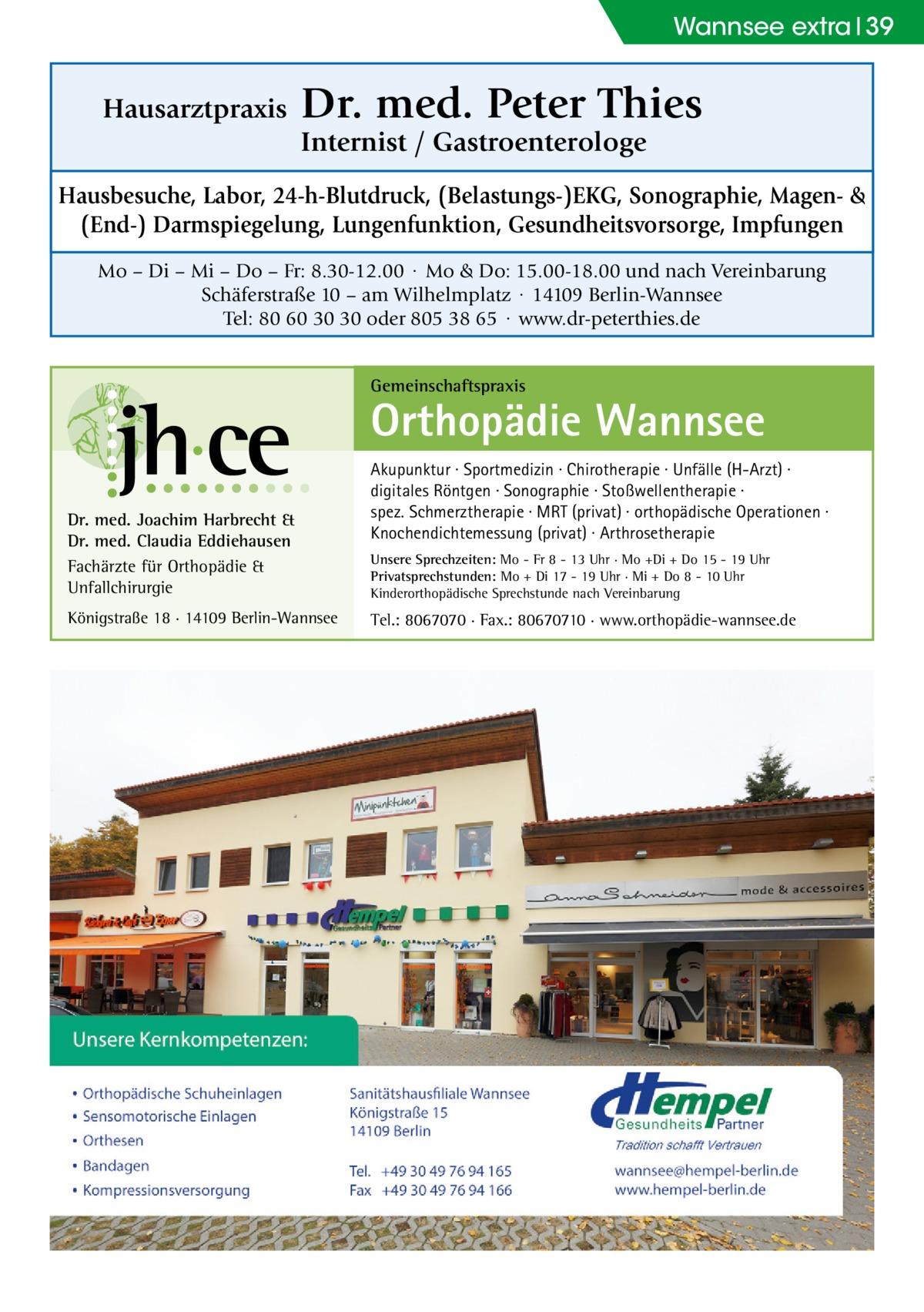 Wannsee extra 39  Hausarztpraxis  Dr. med. Peter Thies Internist / Gastroenterologe  Hausbesuche, Labor, 24-h-Blutdruck, (Belastungs-)EKG, Sonographie, Magen- & (End-) Darmspiegelung, Lungenfunktion, Gesundheitsvorsorge, Impfungen Mo – Di – Mi – Do – Fr: 8.30-12.00 · Mo & Do: 15.00-18.00 und nach Vereinbarung Schäferstraße 10 – am Wilhelmplatz · 14109 Berlin-Wannsee Tel: 80 60 30 30 oder 805 38 65 · www.dr-peterthies.de Gemeinschaftspraxis  Orthopädie Wannsee Dr. med. Joachim Harbrecht & Dr. med. Claudia Eddiehausen Fachärzte für Orthopädie & Unfallchirurgie Königstraße 18 · 14109 Berlin-Wannsee  Akupunktur · Sportmedizin · Chirotherapie · Unfälle (H-Arzt) · digitales Röntgen · Sonographie · Stoßwellentherapie · spez. Schmerztherapie · MRT (privat) · orthopädische Operationen · Knochendichtemessung (privat) · Arthrosetherapie Unsere Sprechzeiten: Mo - Fr 8 - 13 Uhr · Mo +Di + Do 15 - 19 Uhr Privatsprechstunden: Mo + Di 17 - 19 Uhr · Mi + Do 8 - 10 Uhr Kinderorthopädische Sprechstunde nach Vereinbarung  Tel.: 8067070 · Fax.: 80670710 · www.orthopädie-wannsee.de