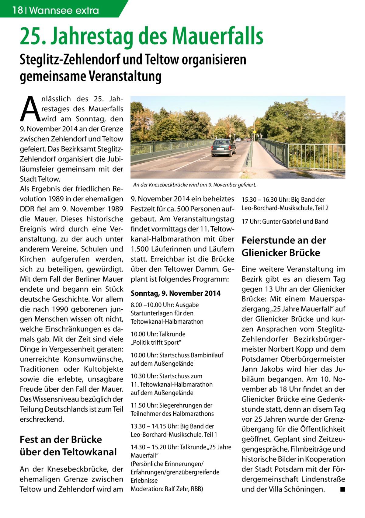 """18 Wannsee extra  25. Jahrestag des Mauerfalls Steglitz-Zehlendorf und Teltow organisieren gemeinsame Veranstaltung  A  nlässlich des 25. Jahrestages des Mauerfalls wird am Sonntag, den 9.November 2014 an der Grenze zwischen Zehlendorf und Teltow gefeiert. Das Bezirksamt SteglitzZehlendorf organisiert die Jubiläumsfeier gemeinsam mit der Stadt Teltow. Als Ergebnis der friedlichen Revolution 1989 in der ehemaligen DDR fiel am 9. November 1989 die Mauer. Dieses historische Ereignis wird durch eine Veranstaltung, zu der auch unter anderem Vereine, Schulen und Kirchen aufgerufen werden, sich zu beteiligen, gewürdigt. Mit dem Fall der Berliner Mauer endete und begann ein Stück deutsche Geschichte. Vor allem die nach 1990 geborenen jungen Menschen wissen oft nicht, welche Einschränkungen es damals gab. Mit der Zeit sind viele Dinge in Vergessenheit geraten: unerreichte Konsumwünsche, Traditionen oder Kultobjekte sowie die erlebte, unsagbare Freude über den Fall der Mauer. Das Wissensniveau bezüglich der Teilung Deutschlands ist zum Teil erschreckend.  Fest an der Brücke über den Teltowkanal An der Knesebeckbrücke, der ehemaligen Grenze zwischen Teltow und Zehlendorf wird am  An der Knesebeckbrücke wird am 9. November gefeiert.  9.November 2014 ein beheiztes Festzelt für ca. 500 Personen aufgebaut. Am Veranstaltungstag findet vormittags der 11. Teltowkanal-Halbmarathon mit über 1.500 Läuferinnen und Läufern statt. Erreichbar ist die Brücke über den Teltower Damm. Geplant ist folgendes Programm: Sonntag, 9. November 2014 8.00 –10.00 Uhr: Ausgabe Startunterlagen für den Teltowkanal-Halbmarathon 10.00 Uhr: Talkrunde """"Politik trifft Sport"""" 10.00 Uhr: Startschuss Bambinilauf auf dem Außengelände 10.30 Uhr: Startschuss zum 11.Teltowkanal-Halbmarathon auf dem Außengelände 11.50 Uhr: Siegerehrungen der Teilnehmer des Halbmarathons 13.30 – 14.15 Uhr: Big Band der Leo-Borchard-Musikschule, Teil 1 14.30 – 15.20 Uhr: Talkrunde """"25 Jahre Mauerfall"""" (Persönliche Erinnerungen/ Erfahrunge"""