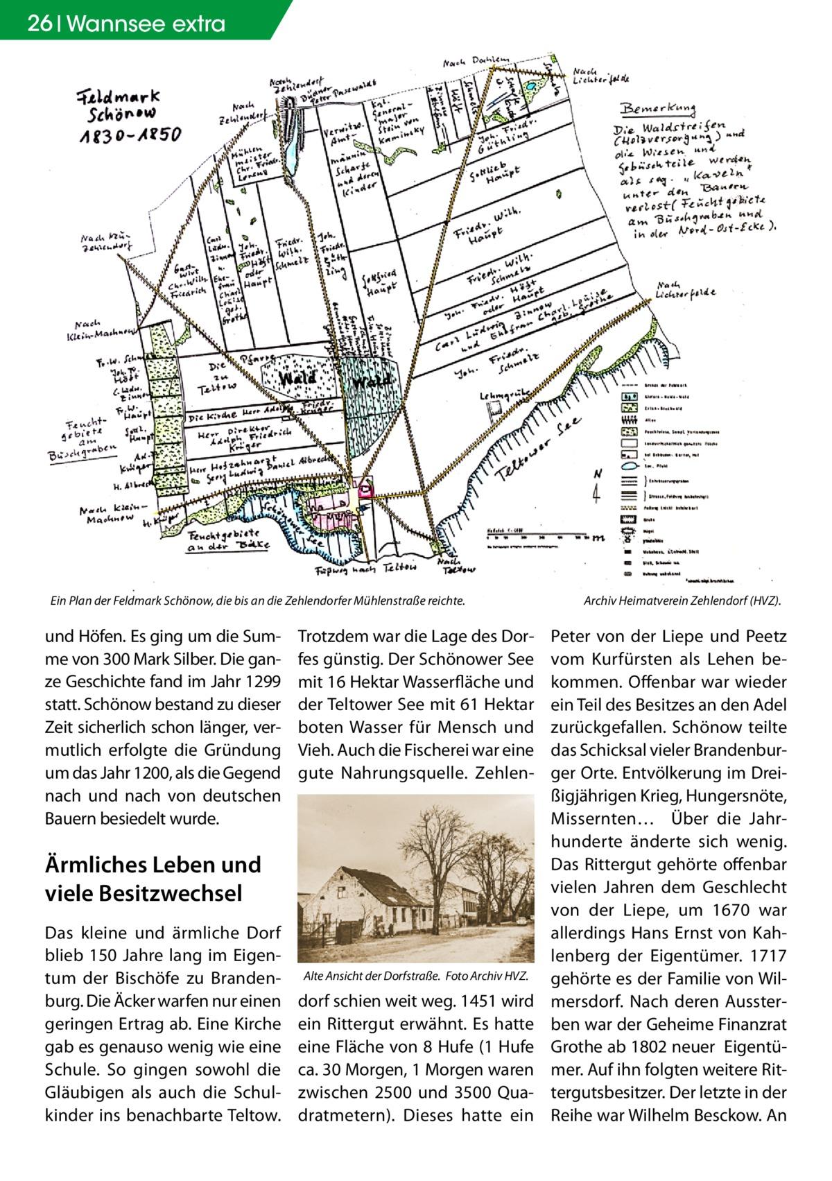 26 Wannsee extra  Ein Plan der Feldmark Schönow, die bis an die Zehlendorfer Mühlenstraße reichte. �  und Höfen. Es ging um die Summe von 300 Mark Silber. Die ganze Geschichte fand im Jahr 1299 statt. Schönow bestand zu dieser Zeit sicherlich schon länger, vermutlich erfolgte die Gründung um das Jahr 1200, als die Gegend nach und nach von deutschen Bauern besiedelt wurde.  Trotzdem war die Lage des Dorfes günstig. Der Schönower See mit 16 Hektar Wasserfläche und der Teltower See mit 61 Hektar boten Wasser für Mensch und Vieh. Auch die Fischerei war eine gute Nahrungsquelle. Zehlen Ärmliches Leben und viele Besitzwechsel Das kleine und ärmliche Dorf blieb 150 Jahre lang im Eigentum der Bischöfe zu Brandenburg. Die Äcker warfen nur einen geringen Ertrag ab. Eine Kirche gab es genauso wenig wie eine Schule. So gingen sowohl die Gläubigen als auch die Schulkinder ins benachbarte Teltow.  Alte Ansicht der Dorfstraße. �Foto Archiv HVZ.  dorf schien weit weg. 1451 wird ein Rittergut erwähnt. Es hatte eine Fläche von 8 Hufe (1 Hufe ca. 30 Morgen, 1 Morgen waren zwischen 2500 und 3500 Quadratmetern). Dieses hatte ein  Archiv Heimatverein Zehlendorf (HVZ).  Peter von der Liepe und Peetz vom Kurfürsten als Lehen bekommen. Offenbar war wieder ein Teil des Besitzes an den Adel zurückgefallen. Schönow teilte das Schicksal vieler Brandenburger Orte. Entvölkerung im Dreißigjährigen Krieg, Hungersnöte, Missernten… Über die Jahrhunderte änderte sich wenig. Das Rittergut gehörte offenbar vielen Jahren dem Geschlecht von der Liepe, um 1670 war allerdings Hans Ernst von Kahlenberg der Eigentümer. 1717 gehörte es der Familie von Wilmersdorf. Nach deren Aussterben war der Geheime Finanzrat Grothe ab 1802 neuer Eigentümer. Auf ihn folgten weitere Rittergutsbesitzer. Der letzte in der Reihe war Wilhelm Besckow. An