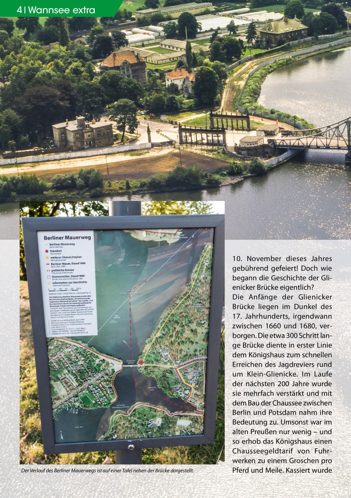 4 Wannsee extra  Der Verlauf des Berliner Mauerwegs ist auf einer Tafel neben der Brücke dargestellt.  10. November dieses Jahres gebührend gefeiert! Doch wie begann die Geschichte der Glienicker Brücke eigentlich? Die Anfänge der Glienicker Brücke liegen im Dunkel des 17. Jahrhunderts, irgendwann zwischen 1660 und 1680, verborgen. Die etwa 300 Schritt lange Brücke diente in erster Linie dem Königshaus zum schnellen Erreichen des Jagdreviers rund um Klein-Glienicke. Im Laufe der nächsten 200 Jahre wurde sie mehrfach verstärkt und mit dem Bau der Chaussee zwischen Berlin und Potsdam nahm ihre Bedeutung zu. Umsonst war im alten Preußen nur wenig – und so erhob das Königshaus einen Chausseegeldtarif von Fuhrwerken zu einem Groschen pro Pferd und Meile. Kassiert wurde