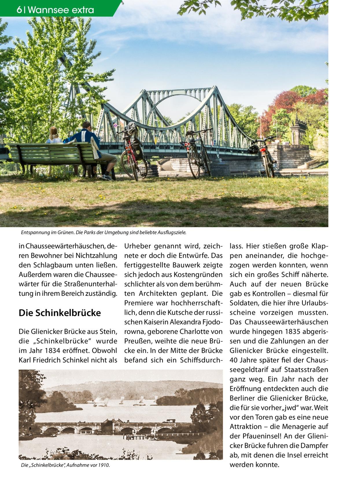 """6 Wannsee extra  Entspannung im Grünen. Die Parks der Umgebung sind beliebte Ausflugsziele.  in Chausseewärterhäuschen, deren Bewohner bei Nichtzahlung den Schlagbaum unten ließen. Außerdem waren die Chausseewärter für die Straßenunterhaltung in ihrem Bereich zuständig.  Die Schinkelbrücke Die Glienicker Brücke aus Stein, die """"Schinkelbrücke"""" wurde im Jahr 1834 eröffnet. Obwohl Karl Friedrich Schinkel nicht als  Die """"Schinkelbrücke"""", Aufnahme vor 1910.  Urheber genannt wird, zeichnete er doch die Entwürfe. Das fertiggestellte Bauwerk zeigte sich jedoch aus Kostengründen schlichter als von dem berühmten Architekten geplant. Die Premiere war hochherrschaftlich, denn die Kutsche der russischen Kaiserin Alexandra Fjodorowna, geborene Charlotte von Preußen, weihte die neue Brücke ein. In der Mitte der Brücke befand sich ein Schiffsdurch lass. Hier stießen große Klappen aneinander, die hochgezogen werden konnten, wenn sich ein großes Schiff näherte. Auch auf der neuen Brücke gab es Kontrollen – diesmal für Soldaten, die hier ihre Urlaubsscheine vorzeigen mussten. Das Chausseewärterhäuschen wurde hingegen 1835 abgerissen und die Zahlungen an der Glienicker Brücke eingestellt. 40 Jahre später fiel der Chausseegeldtarif auf Staatsstraßen ganz weg. Ein Jahr nach der Eröffnung entdeckten auch die Berliner die Glienicker Brücke, die für sie vorher """"jwd"""" war. Weit vor den Toren gab es eine neue Attraktion – die Menagerie auf der Pfaueninsel! An der Glienicker Brücke fuhren die Dampfer ab, mit denen die Insel erreicht werden konnte."""