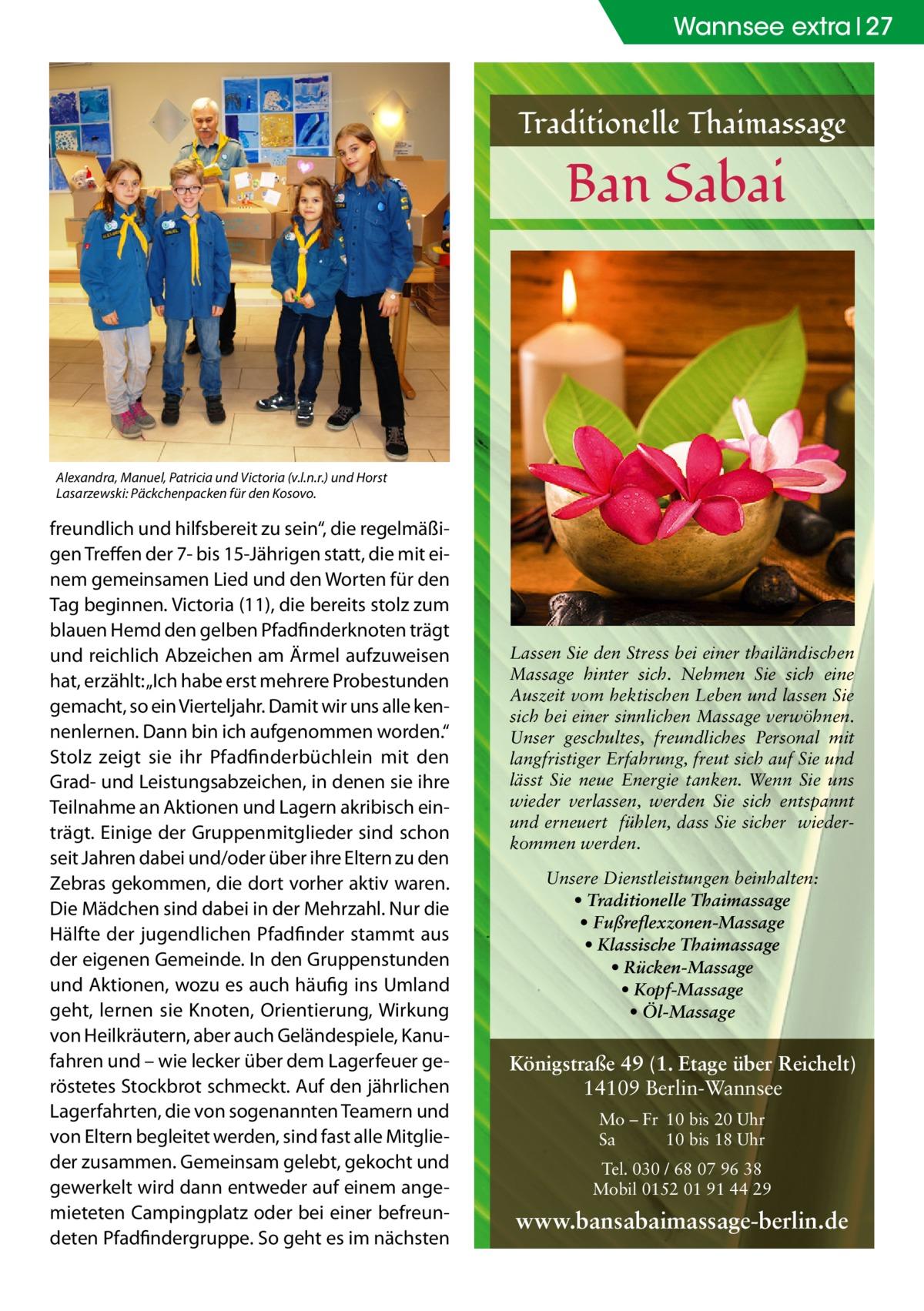 """Wannsee extra 27  Traditionelle Thaimassage  Ban Sabai  Alexandra, Manuel, Patricia und Victoria (v.l.n.r.) und Horst Lasarzewski: Päckchenpacken für den Kosovo.  freundlich und hilfsbereit zu sein"""", die regelmäßigen Treffen der 7- bis 15-Jährigen statt, die mit einem gemeinsamen Lied und den Worten für den Tag beginnen. Victoria (11), die bereits stolz zum blauen Hemd den gelben Pfadfinderknoten trägt und reichlich Abzeichen am Ärmel aufzuweisen hat, erzählt: """"Ich habe erst mehrere Probestunden gemacht, so ein Vierteljahr. Damit wir uns alle kennenlernen. Dann bin ich aufgenommen worden."""" Stolz zeigt sie ihr Pfadfinderbüchlein mit den Grad- und Leistungsabzeichen, in denen sie ihre Teilnahme an Aktionen und Lagern akribisch einträgt. Einige der Gruppenmitglieder sind schon seit Jahren dabei und/oder über ihre Eltern zu den Zebras gekommen, die dort vorher aktiv waren. Die Mädchen sind dabei in der Mehrzahl. Nur die Hälfte der jugendlichen Pfadfinder stammt aus der eigenen Gemeinde. In den Gruppenstunden und Aktionen, wozu es auch häufig ins Umland geht, lernen sie Knoten, Orientierung, Wirkung von Heilkräutern, aber auch Geländespiele, Kanufahren und – wie lecker über dem Lagerfeuer geröstetes Stockbrot schmeckt. Auf den jährlichen Lagerfahrten, die von sogenannten Teamern und von Eltern begleitet werden, sind fast alle Mitglieder zusammen. Gemeinsam gelebt, gekocht und gewerkelt wird dann entweder auf einem angemieteten Campingplatz oder bei einer befreundeten Pfadfindergruppe. So geht es im nächsten  Lassen Sie den Stress bei einer thailändischen Massage hinter sich. Nehmen Sie sich eine Auszeit vom hektischen Leben und lassen Sie sich bei einer sinnlichen Massage verwöhnen. Unser geschultes, freundliches Personal mit langfristiger Erfahrung, freut sich auf Sie und lässt Sie neue Energie tanken. Wenn Sie uns wieder verlassen, werden Sie sich entspannt und erneuert fühlen, dass Sie sicher wiederkommen werden. Unsere Dienstleistungen beinhalten: • Traditionelle Tha"""