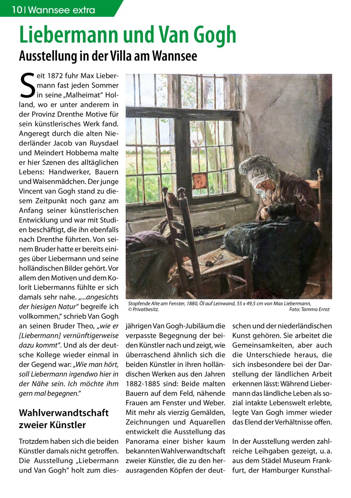 """10 Wannsee extra  Liebermann und Van Gogh Ausstellung in der Villa am Wannsee  S  eit 1872 fuhr Max Liebermann fast jeden Sommer in seine """"Malheimat"""" Holland, wo er unter anderem in der Provinz Drenthe Motive für sein künstlerisches Werk fand. Angeregt durch die alten Niederländer Jacob van Ruysdael und Meindert Hobbema malte er hier Szenen des alltäglichen Lebens: Handwerker, Bauern und Waisenmädchen. Der junge Vincent van Gogh stand zu diesem Zeitpunkt noch ganz am Anfang seiner künstlerischen Entwicklung und war mit Studien beschäftigt, die ihn ebenfalls nach Drenthe führten. Von seinem Bruder hatte er bereits einiges über Liebermann und seine holländischen Bilder gehört. Vor allem den Motiven und dem Kolorit Liebermanns fühlte er sich damals sehr nahe. """"...angesichts der hiesigen Natur"""" begreife ich vollkommen,"""" schrieb Van Gogh an seinen Bruder Theo, """"wie er [Liebermann] vernünftigerweise dazu kommt"""". Und als der deutsche Kollege wieder einmal in der Gegend war: """"Wie man hört, soll Liebermann irgendwo hier in der Nähe sein. Ich möchte ihm gern mal begegnen.""""  Wahlverwandtschaft zweier Künstler Trotzdem haben sich die beiden Künstler damals nicht getroffen. Die Ausstellung """"Liebermann und Van Gogh"""" holt zum dies Stopfende Alte am Fenster, 1880, Öl auf Leinwand, 55 x 49,5cm von Max Liebermann, ©Privatbesitz.� Foto: Tammo Ernst  jährigen Van Gogh-Jubiläum die verpasste Begegnung der beiden Künstler nach und zeigt, wie überraschend ähnlich sich die beiden Künstler in ihren holländischen Werken aus den Jahren 1882-1885 sind: Beide malten Bauern auf dem Feld, nähende Frauen am Fenster und Weber. Mit mehr als vierzig Gemälden, Zeichnungen und Aquarellen entwickelt die Ausstellung das Panorama einer bisher kaum bekannten Wahlverwandtschaft zweier Künstler, die zu den herausragenden Köpfen der deut schen und der niederländischen Kunst gehören. Sie arbeitet die Gemeinsamkeiten, aber auch die Unterschiede heraus, die sich insbesondere bei der Darstellung der ländlichen Ar"""