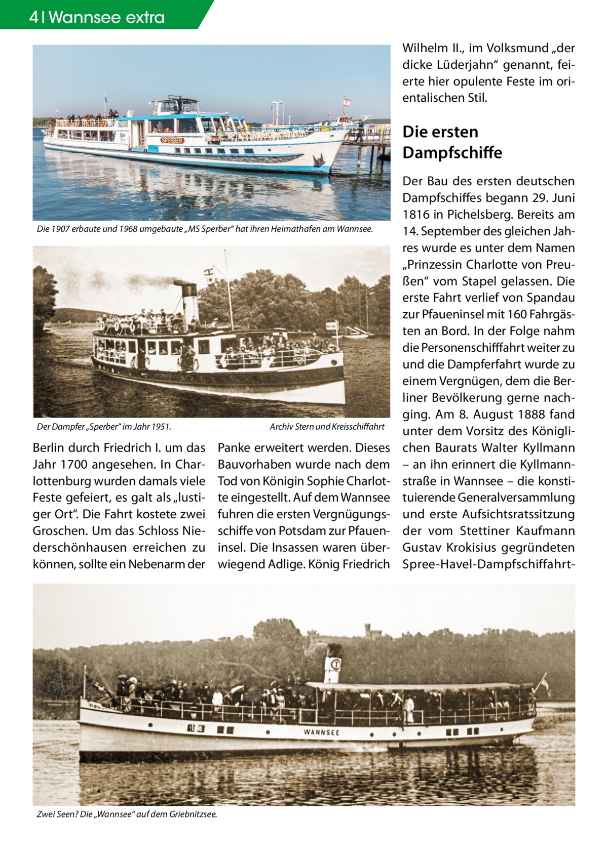 """4 Wannsee extra WilhelmII., im Volksmund """"der dicke Lüderjahn"""" genannt, feierte hier opulente Feste im orientalischen Stil.  Die ersten Dampfschiffe  Die 1907 erbaute und 1968 umgebaute """"MS Sperber"""" hat ihren Heimathafen am Wannsee.  Der Dampfer """"Sperber"""" im Jahr 1951.�  Berlin durch FriedrichI. um das Jahr 1700 angesehen. In Charlottenburg wurden damals viele Feste gefeiert, es galt als """"lustiger Ort"""". Die Fahrt kostete zwei Groschen. Um das Schloss Niederschönhausen erreichen zu können, sollte ein Nebenarm der  Zwei Seen? Die """"Wannsee"""" auf dem Griebnitzsee.  Archiv Stern und Kreisschiffahrt  Panke erweitert werden. Dieses Bauvorhaben wurde nach dem Tod von Königin Sophie Charlotte eingestellt. Auf dem Wannsee fuhren die ersten Vergnügungsschiffe von Potsdam zur Pfaueninsel. Die Insassen waren überwiegend Adlige. König Friedrich  Der Bau des ersten deutschen Dampfschiffes begann 29.Juni 1816 in Pichelsberg. Bereits am 14.September des gleichen Jahres wurde es unter dem Namen """"Prinzessin Charlotte von Preußen"""" vom Stapel gelassen. Die erste Fahrt verlief von Spandau zur Pfaueninsel mit 160 Fahrgästen an Bord. In der Folge nahm die Personenschifffahrt weiter zu und die Dampferfahrt wurde zu einem Vergnügen, dem die Berliner Bevölkerung gerne nachging. Am 8. August 1888 fand unter dem Vorsitz des Königlichen Baurats Walter Kyllmann – an ihn erinnert die Kyllmannstraße in Wannsee – die konstituierende Generalversammlung und erste Aufsichtsratssitzung der vom Stettiner Kaufmann Gustav Krokisius gegründeten Spree-Havel-Dampfschiffahr"""