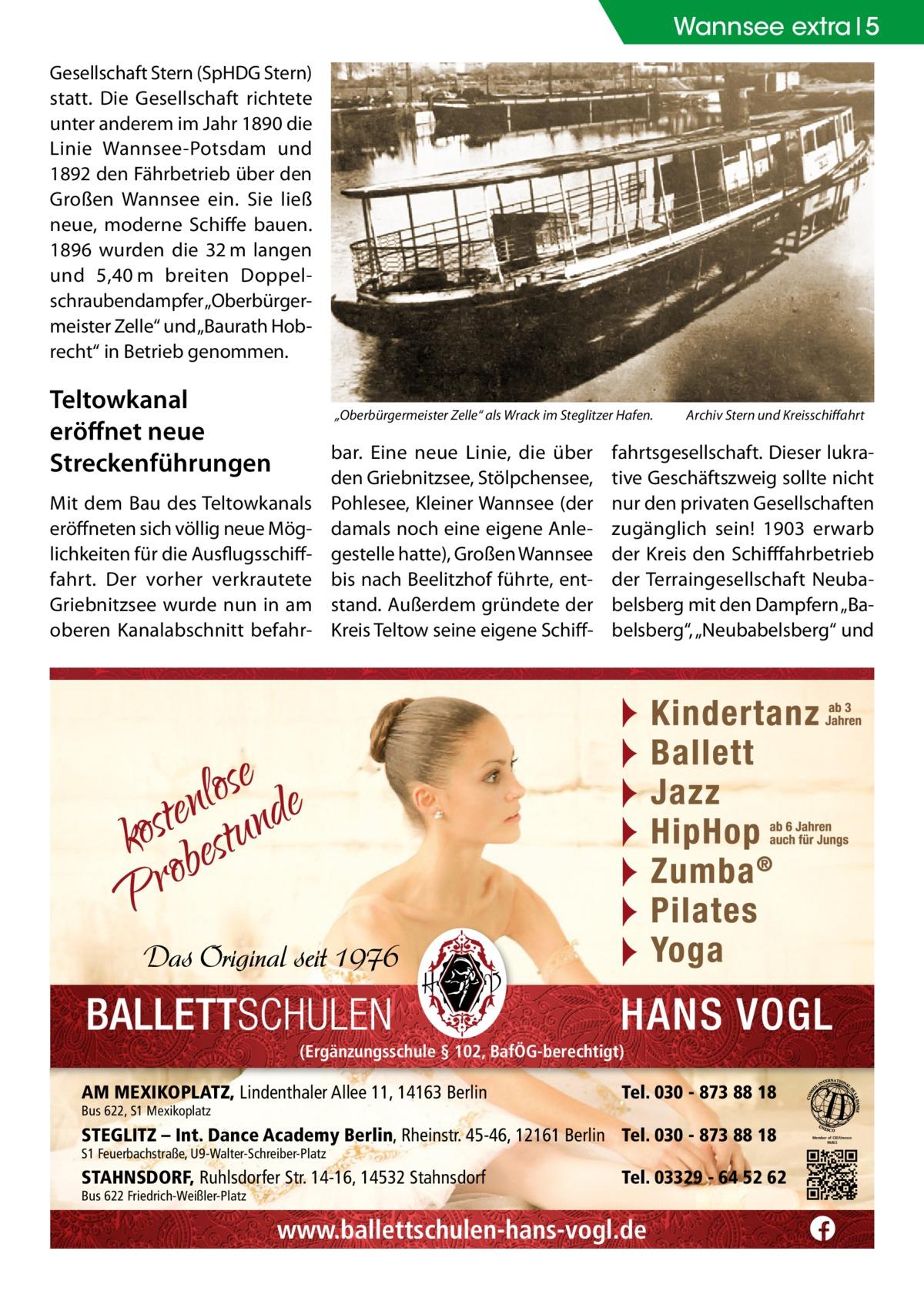 """Wannsee extra 5 Gesellschaft Stern (SpHDG Stern) statt. Die Gesellschaft richtete unter anderem im Jahr 1890 die Linie Wannsee-Potsdam und 1892 den Fährbetrieb über den Großen Wannsee ein. Sie ließ neue, moderne Schiffe bauen. 1896 wurden die 32m langen und 5,40m breiten Doppelschraubendampfer """"Oberbürgermeister Zelle"""" und """"Baurath Hobrecht"""" in Betrieb genommen.  Teltowkanal eröffnet neue Streckenführungen  """"Oberbürgermeister Zelle"""" als Wrack im Steglitzer Hafen.�  Mit dem Bau des Teltowkanals eröffneten sich völlig neue Möglichkeiten für die Ausflugsschifffahrt. Der vorher verkrautete Griebnitzsee wurde nun in am oberen Kanalabschnitt befahr bar. Eine neue Linie, die über den Griebnitzsee, Stölpchensee, Pohlesee, Kleiner Wannsee (der damals noch eine eigene Anlegestelle hatte), Großen Wannsee bis nach Beelitzhof führte, entstand. Außerdem gründete der Kreis Teltow seine eigene Schiff Archiv Stern und Kreisschiffahrt  fahrtsgesellschaft. Dieser lukrative Geschäftszweig sollte nicht nur den privaten Gesellschaften zugänglich sein! 1903 erwarb der Kreis den Schifffahrbetrieb der Terraingesellschaft Neubabelsberg mit den Dampfern """"Babelsberg"""", """"Neubabelsberg"""" und  (Ergänzungsschule § 102, BafÖG-berechtigt)  AM MEXIKOPLATZ, Lindenthaler Allee 11, 14163 Berlin Bus 622, S1 Mexikoplatz  Tel. 030 - 873 88 18  STEGLITZ – Int. Dance Academy Berlin, Rheinstr. 45-46, 12161 Berlin Tel. 030 - 873 88 18 S1 Feuerbachstraße, U9-Walter-Schreiber-Platz  STAHNSDORF, Ruhlsdorfer Str. 14-16, 14532 Stahnsdorf Bus 622 Friedrich-Weißler-Platz  Tel. 03329 - 64 52 62  www.ballettschulen-hans-vogl.de  Member of CID/Unesco PARIS"""