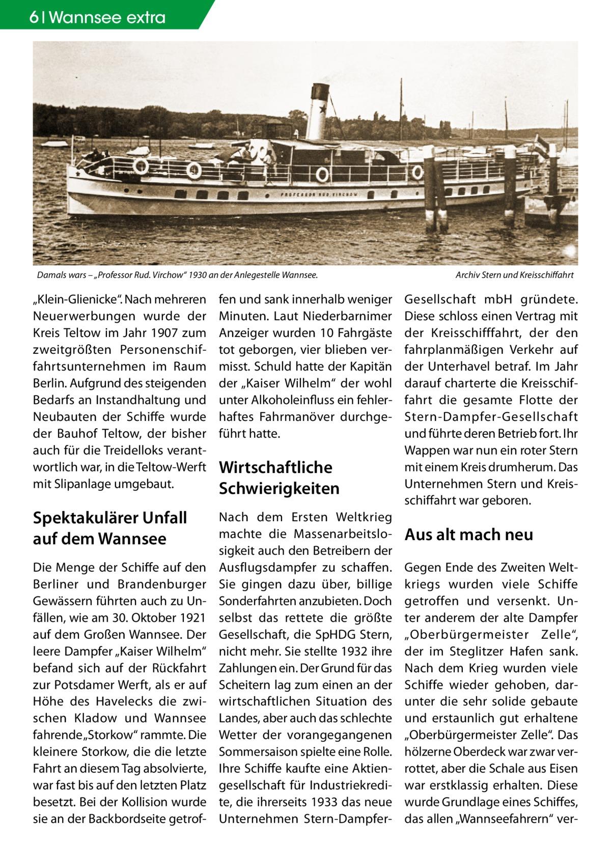 """6 Wannsee extra  Damals wars – """"Professor Rud. Virchow"""" 1930 an der Anlegestelle Wannsee. �  """"Klein-Glienicke"""". Nach mehreren Neuerwerbungen wurde der Kreis Teltow im Jahr 1907 zum zweitgrößten Personenschiffahrtsunternehmen im Raum Berlin. Aufgrund des steigenden Bedarfs an Instandhaltung und Neubauten der Schiffe wurde der Bauhof Teltow, der bisher auch für die Treidelloks verantwortlich war, in die Teltow-Werft mit Slipanlage umgebaut.  fen und sank innerhalb weniger Minuten. Laut Niederbarnimer Anzeiger wurden 10 Fahrgäste tot geborgen, vier blieben vermisst. Schuld hatte der Kapitän der """"Kaiser Wilhelm"""" der wohl unter Alkoholeinfluss ein fehlerhaftes Fahrmanöver durchgeführt hatte.  Spektakulärer Unfall auf dem Wannsee  Nach dem Ersten Weltkrieg machte die Massenarbeitslosigkeit auch den Betreibern der Ausflugsdampfer zu schaffen. Sie gingen dazu über, billige Sonderfahrten anzubieten. Doch selbst das rettete die größte Gesellschaft, die SpHDG Stern, nicht mehr. Sie stellte 1932 ihre Zahlungen ein. Der Grund für das Scheitern lag zum einen an der wirtschaftlichen Situation des Landes, aber auch das schlechte Wetter der vorangegangenen Sommersaison spielte eine Rolle. Ihre Schiffe kaufte eine Aktiengesellschaft für Industriekredite, die ihrerseits 1933 das neue Unternehmen Stern-Dampfer Die Menge der Schiffe auf den Berliner und Brandenburger Gewässern führten auch zu Unfällen, wie am 30.Oktober 1921 auf dem Großen Wannsee. Der leere Dampfer """"Kaiser Wilhelm"""" befand sich auf der Rückfahrt zur Potsdamer Werft, als er auf Höhe des Havelecks die zwischen Kladow und Wannsee fahrende """"Storkow"""" rammte. Die kleinere Storkow, die die letzte Fahrt an diesem Tag absolvierte, war fast bis auf den letzten Platz besetzt. Bei der Kollision wurde sie an der Backbordseite getrof Wirtschaftliche Schwierigkeiten  Archiv Stern und Kreisschiffahrt  Gesellschaft mbH gründete. Diese schloss einen Vertrag mit der Kreisschifffahrt, der den fahrplanmäßigen Verkehr auf der Unterhavel betr"""