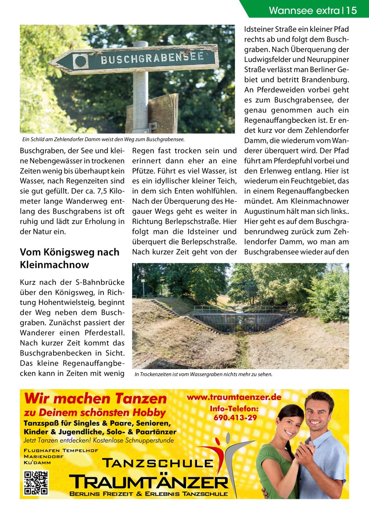 Wannsee extra 15  Ein Schild am Zehlendorfer Damm weist den Weg zum Buschgrabensee.  Buschgraben, der See und kleine Nebengewässer in trockenen Zeiten wenig bis überhaupt kein Wasser, nach Regenzeiten sind sie gut gefüllt. Der ca. 7,5Kilometer lange Wanderweg entlang des Buschgrabens ist oft ruhig und lädt zur Erholung in der Natur ein.  Vom Königsweg nach Kleinmachnow Kurz nach der S-Bahnbrücke über den Königsweg, in Richtung Hohentwielsteig, beginnt der Weg neben dem Buschgraben. Zunächst passiert der Wanderer einen Pferdestall. Nach kurzer Zeit kommt das Buschgrabenbecken in Sicht. Das kleine Regenauffangbecken kann in Zeiten mit wenig  Regen fast trocken sein und erinnert dann eher an eine Pfütze. Führt es viel Wasser, ist es ein idyllischer kleiner Teich, in dem sich Enten wohlfühlen. Nach der Überquerung des Hegauer Wegs geht es weiter in Richtung Berlepschstraße. Hier folgt man die Idsteiner und überquert die Berlepschstraße. Nach kurzer Zeit geht von der  Idsteiner Straße ein kleiner Pfad rechts ab und folgt dem Buschgraben. Nach Überquerung der Ludwigsfelder und Neuruppiner Straße verlässt man Berliner Gebiet und betritt Brandenburg. An Pferdeweiden vorbei geht es zum Buschgrabensee, der genau genommen auch ein Regenauffangbecken ist. Er endet kurz vor dem Zehlendorfer Damm, die wiederum vom Wanderer überquert wird. Der Pfad führt am Pferdepfuhl vorbei und den Erlenweg entlang. Hier ist wiederum ein Feuchtgebiet, das in einem Regenauffangbecken mündet. Am Kleinmachnower Augustinum hält man sich links.. Hier geht es auf dem Buschgrabenrundweg zurück zum Zehlendorfer Damm, wo man am Buschgrabensee wieder auf den  In Trockenzeiten ist vom Wassergraben nichts mehr zu sehen.
