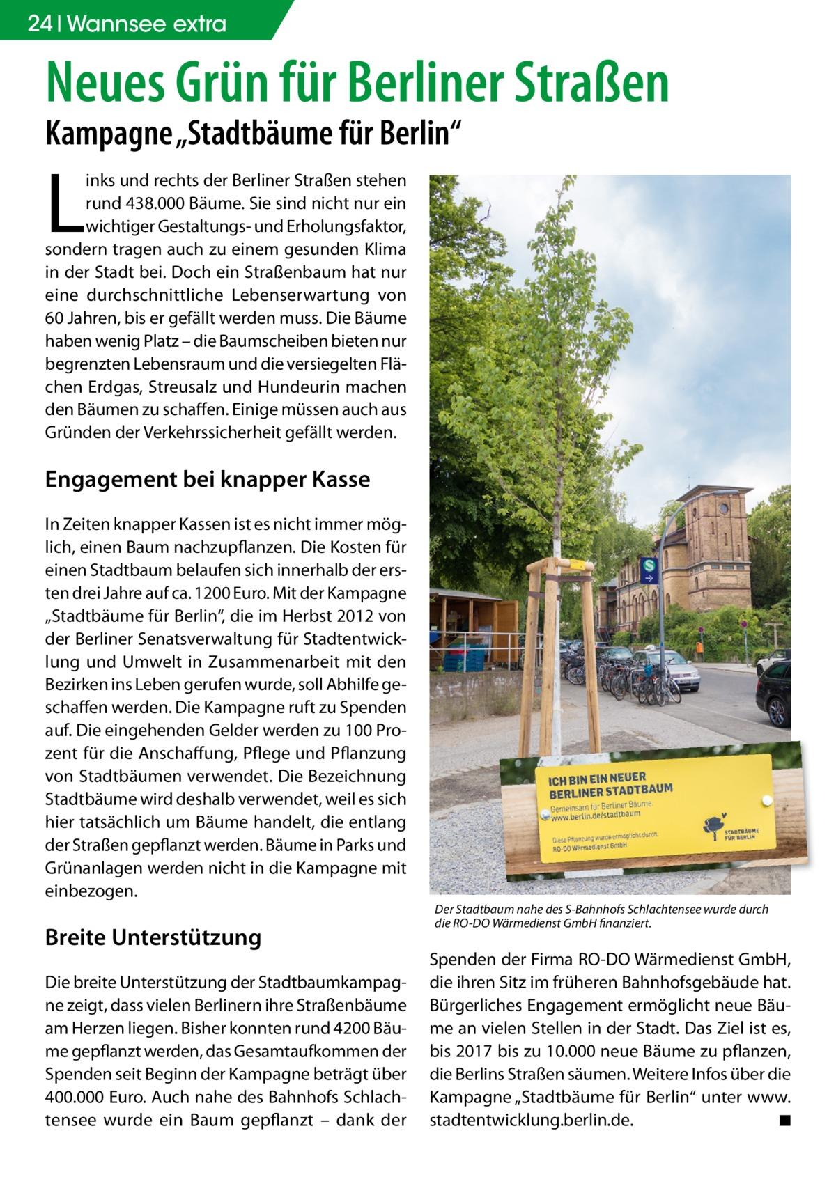 """24 Wannsee extra  Neues Grün für Berliner Straßen Kampagne """"Stadtbäume für Berlin""""  L  inks und rechts der Berliner Straßen stehen rund 438.000 Bäume. Sie sind nicht nur ein wichtiger Gestaltungs- und Erholungsfaktor, sondern tragen auch zu einem gesunden Klima in der Stadt bei. Doch ein Straßenbaum hat nur eine durchschnittliche Lebenserwartung von 60Jahren, bis er gefällt werden muss. Die Bäume haben wenig Platz – die Baumscheiben bieten nur begrenzten Lebensraum und die versiegelten Flächen Erdgas, Streusalz und Hundeurin machen den Bäumen zu schaffen. Einige müssen auch aus Gründen der Verkehrssicherheit gefällt werden.  Engagement bei knapper Kasse In Zeiten knapper Kassen ist es nicht immer möglich, einen Baum nachzupflanzen. Die Kosten für einen Stadtbaum belaufen sich innerhalb der ersten drei Jahre auf ca. 1200Euro. Mit der Kampagne """"Stadtbäume für Berlin"""", die im Herbst 2012 von der Berliner Senatsverwaltung für Stadtentwicklung und Umwelt in Zusammenarbeit mit den Bezirken ins Leben gerufen wurde, soll Abhilfe geschaffen werden. Die Kampagne ruft zu Spenden auf. Die eingehenden Gelder werden zu 100Prozent für die Anschaffung, Pflege und Pflanzung von Stadtbäumen verwendet. Die Bezeichnung Stadtbäume wird deshalb verwendet, weil es sich hier tatsächlich um Bäume handelt, die entlang der Straßen gepflanzt werden. Bäume in Parks und Grünanlagen werden nicht in die Kampagne mit einbezogen.  Breite Unterstützung Die breite Unterstützung der Stadtbaumkampagne zeigt, dass vielen Berlinern ihre Straßenbäume am Herzen liegen. Bisher konnten rund 4200 Bäume gepflanzt werden, das Gesamtaufkommen der Spenden seit Beginn der Kampagne beträgt über 400.000Euro. Auch nahe des Bahnhofs Schlachtensee wurde ein Baum gepflanzt – dank der  Der Stadtbaum nahe des S-Bahnhofs Schlachtensee wurde durch die RO-DO Wärmedienst GmbH finanziert.  Spenden der Firma RO-DO Wärmedienst GmbH, die ihren Sitz im früheren Bahnhofsgebäude hat. Bürgerliches Engagement ermöglicht neue Bäume an v"""