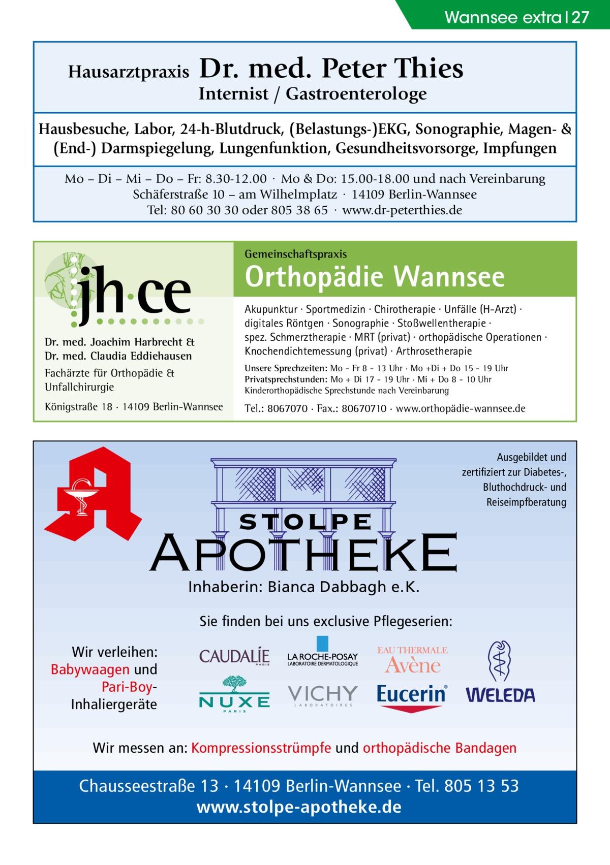 Wannsee extra 27  Hausarztpraxis  Dr. med. Peter Thies Internist / Gastroenterologe  Hausbesuche, Labor, 24-h-Blutdruck, (Belastungs-)EKG, Sonographie, Magen- & (End-) Darmspiegelung, Lungenfunktion, Gesundheitsvorsorge, Impfungen Mo – Di – Mi – Do – Fr: 8.30-12.00 · Mo & Do: 15.00-18.00 und nach Vereinbarung Schäferstraße 10 – am Wilhelmplatz · 14109 Berlin-Wannsee Tel: 80 60 30 30 oder 805 38 65 · www.dr-peterthies.de Gemeinschaftspraxis  Orthopädie Wannsee Akupunktur · Sportmedizin · Chirotherapie · Unfälle (H-Arzt) · digitales Röntgen · Sonographie · Stoßwellentherapie · spez. Schmerztherapie · MRT (privat) · orthopädische Operationen · Knochendichtemessung (privat) · Arthrosetherapie  Dr. med. Joachim Harbrecht & Dr. med. Claudia Eddiehausen Fachärzte für Orthopädie & Unfallchirurgie  Unsere Sprechzeiten: Mo - Fr 8 - 13 Uhr · Mo +Di + Do 15 - 19 Uhr Privatsprechstunden: Mo + Di 17 - 19 Uhr · Mi + Do 8 - 10 Uhr Kinderorthopädische Sprechstunde nach Vereinbarung  Königstraße 18 · 14109 Berlin-Wannsee  Tel.: 8067070 · Fax.: 80670710 · www.orthopädie-wannsee.de  stolpe  Ausgebildet und zertifiziert zur Diabetes-, Bluthochdruck- und Reiseimpfberatung  ApothekE Inhaberin: Bianca Dabbagh e.K.  Sie finden bei uns exclusive Pflegeserien: Wir verleihen: Babywaagen und Pari-BoyInhaliergeräte Wir messen an: Kompressionsstrümpfe und orthopädische Bandagen  Chausseestraße 13 · 14109 Berlin-Wannsee · Tel. 805 13 53 www.stolpe-apotheke.de