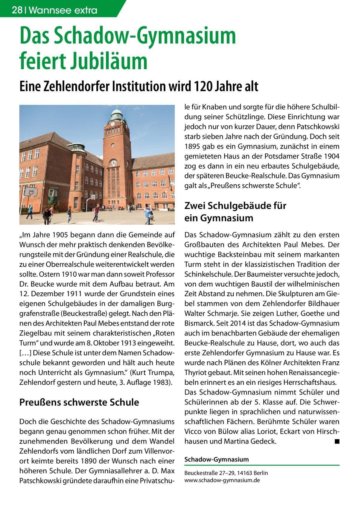 """28 Wannsee extra  Das Schadow-Gymnasium feiert Jubiläum Eine Zehlendorfer Institution wird 120Jahre alt le für Knaben und sorgte für die höhere Schulbildung seiner Schützlinge. Diese Einrichtung war jedoch nur von kurzer Dauer, denn Patschkowski starb sieben Jahre nach der Gründung. Doch seit 1895 gab es ein Gymnasium, zunächst in einem gemieteten Haus an der Potsdamer Straße1904 zog es dann in ein neu erbautes Schulgebäude, der späteren Beucke-Realschule. Das Gymnasium galt als """"Preußens schwerste Schule"""".  Zwei Schulgebäude für ein Gymnasium """"Im Jahre 1905 begann dann die Gemeinde auf Wunsch der mehr praktisch denkenden Bevölkerungsteile mit der Gründung einer Realschule, die zu einer Oberrealschule weiterentwickelt werden sollte. Ostern 1910 war man dann soweit Professor Dr. Beucke wurde mit dem Aufbau betraut. Am 12.Dezember 1911 wurde der Grundstein eines eigenen Schulgebäudes in der damaligen Burggrafenstraße (Beuckestraße) gelegt. Nach den Plänen des Architekten Paul Mebes entstand der rote Ziegelbau mit seinem charakteristischen """"Roten Turm"""" und wurde am 8.Oktober 1913 eingeweiht. […] Diese Schule ist unter dem Namen Schadowschule bekannt geworden und hält auch heute noch Unterricht als Gymnasium."""" (Kurt Trumpa, Zehlendorf gestern und heute, 3. Auflage 1983).  Preußens schwerste Schule Doch die Geschichte des Schadow-Gymnasiums begann genau genommen schon früher. Mit der zunehmenden Bevölkerung und dem Wandel Zehlendorfs vom ländlichen Dorf zum Villenvorort keimte bereits 1890 der Wunsch nach einer höheren Schule. Der Gymniasallehrer a. D. Max Patschkowski gründete daraufhin eine Privatschu Das Schadow-Gymnasium zählt zu den ersten Großbauten des Architekten Paul Mebes. Der wuchtige Backsteinbau mit seinem markanten Turm steht in der klassizistischen Tradition der Schinkelschule. Der Baumeister versuchte jedoch, von dem wuchtigen Baustil der wilhelminischen Zeit Abstand zu nehmen. Die Skulpturen am Giebel stammen von dem Zehlendorfer Bildhauer Walter Schmarj"""