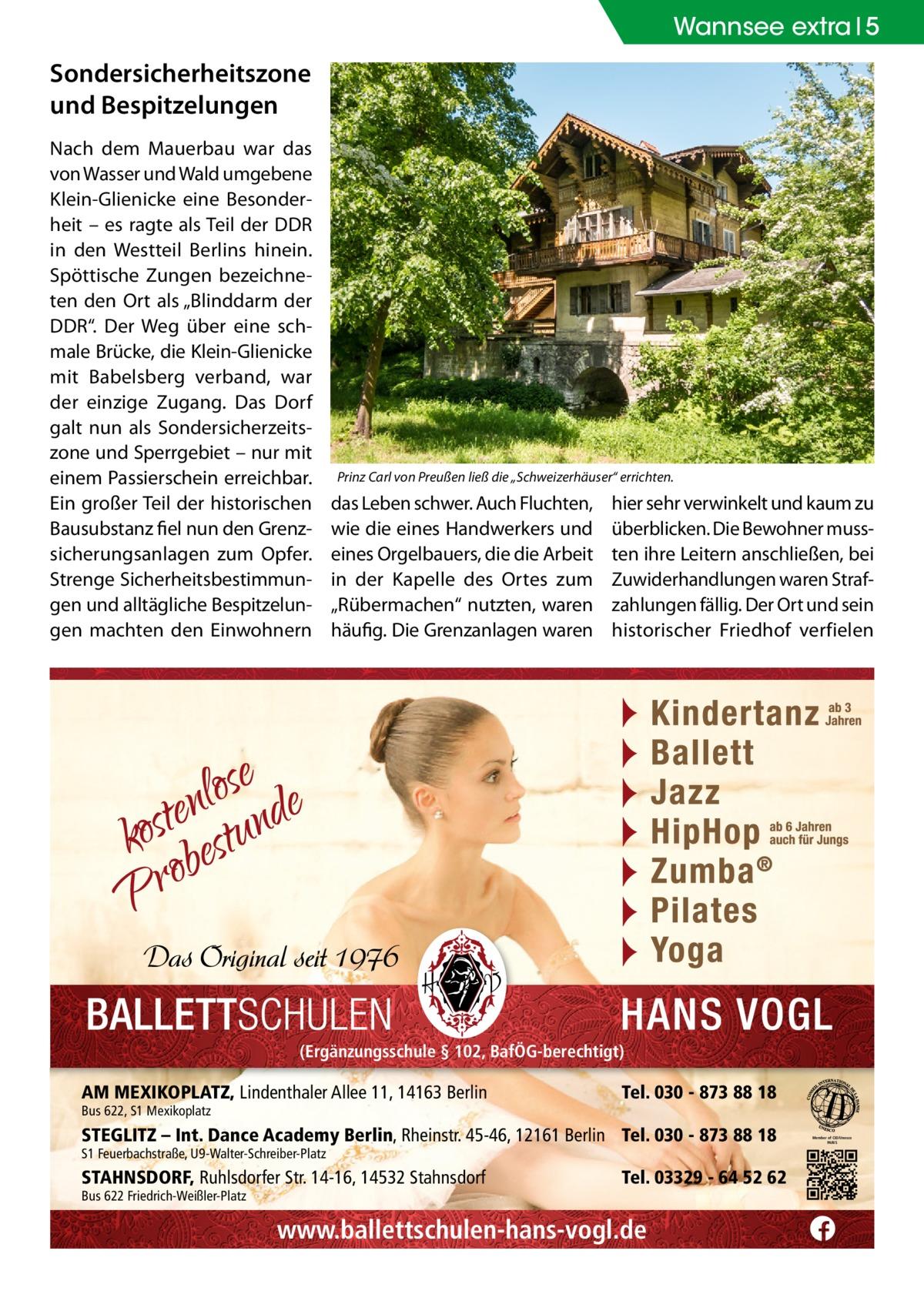 """Wannsee extra 5  Sondersicherheitszone und Bespitzelungen Nach dem Mauerbau war das von Wasser und Wald umgebene Klein-Glienicke eine Besonderheit – es ragte als Teil der DDR in den Westteil Berlins hinein. Spöttische Zungen bezeichneten den Ort als """"Blinddarm der DDR"""". Der Weg über eine schmale Brücke, die Klein-Glienicke mit Babelsberg verband, war der einzige Zugang. Das Dorf galt nun als Sondersicherzeitszone und Sperrgebiet – nur mit einem Passierschein erreichbar. Ein großer Teil der historischen Bausubstanz fiel nun den Grenzsicherungsanlagen zum Opfer. Strenge Sicherheitsbestimmungen und alltägliche Bespitzelungen machten den Einwohnern  Prinz Carl von Preußen ließ die """"Schweizerhäuser"""" errichten.  das Leben schwer. Auch Fluchten, wie die eines Handwerkers und eines Orgelbauers, die die Arbeit in der Kapelle des Ortes zum """"Rübermachen"""" nutzten, waren häufig. Die Grenzanlagen waren  hier sehr verwinkelt und kaum zu überblicken. Die Bewohner mussten ihre Leitern anschließen, bei Zuwiderhandlungen waren Strafzahlungen fällig. Der Ort und sein historischer Friedhof verfielen  (Ergänzungsschule § 102, BafÖG-berechtigt)  AM MEXIKOPLATZ, Lindenthaler Allee 11, 14163 Berlin Bus 622, S1 Mexikoplatz  Tel. 030 - 873 88 18  STEGLITZ – Int. Dance Academy Berlin, Rheinstr. 45-46, 12161 Berlin Tel. 030 - 873 88 18 S1 Feuerbachstraße, U9-Walter-Schreiber-Platz  STAHNSDORF, Ruhlsdorfer Str. 14-16, 14532 Stahnsdorf Bus 622 Friedrich-Weißler-Platz  Tel. 03329 - 64 52 62  www.ballettschulen-hans-vogl.de  Member of CID/Unesco PARIS"""