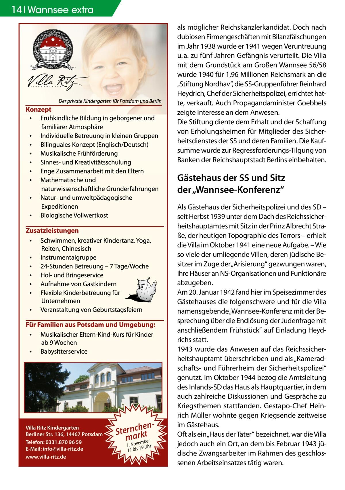 """14 Wannsee extra als möglicher Reichskanzlerkandidat. Doch nach dubiosen Firmengeschäften mit Bilanzfälschungen im Jahr 1938 wurde er 1941 wegen Veruntreuung u.a. zu fünf Jahren Gefängnis verurteilt. Die Villa mit dem Grundstück am Großen Wannsee 56/58 wurde 1940 für 1,96Millionen Reichsmark an die """"Stiftung Nordhav"""", die SS-Gruppenführer Reinhard Heydrich, Chef der Sicherheitspolizei, errichtet hatte, verkauft. Auch Propagandaminister Goebbels zeigte Interesse an dem Anwesen. Die Stiftung diente dem Erhalt und der Schaffung von Erholungsheimen für Mitglieder des Sicherheitsdienstes der SS und deren Familien. Die Kaufsumme wurde zur Regressforderungs-Tilgung von Banken der Reichshauptstadt Berlins einbehalten.  Gästehaus der SS und Sitz der """"Wannsee-Konferenz""""  Villa Ritz Kindergarten Berliner Str. 136, 14467 Potsdam Telefon: 0331.870 96 59 E-Mail: info@villa-ritz.de www.villa-ritz.de  henSternacrkt m ovember 1. N 9 Uhr 11 bis 1  Als Gästehaus der Sicherheitspolizei und des SD – seit Herbst 1939 unter dem Dach des Reichssicherheitshauptamtes mit Sitz in der Prinz Albrecht Straße, der heutigen Topographie des Terrors – erhielt die Villa im Oktober 1941 eine neue Aufgabe. – Wie so viele der umliegende Villen, deren jüdische Besitzer im Zuge der """"Arisierung"""" gezwungen waren, ihre Häuser an NS-Organisationen und Funktionäre abzugeben. Am 20.Januar 1942 fand hier im Speisezimmer des Gästehauses die folgenschwere und für die Villa namensgebende """"Wannsee-Konferenz mit der Besprechung über die Endlösung der Judenfrage mit anschließendem Frühstück"""" auf Einladung Heydrichs statt. 1943 wurde das Anwesen auf das Reichssicherheitshauptamt überschrieben und als """"Kameradschafts- und Führerheim der Sicherheitspolizei"""" genutzt. Im Oktober 1944 bezog die Amtsleitung des Inlands-SD das Haus als Hauptquartier, in dem auch zahlreiche Diskussionen und Gespräche zu Kriegsthemen stattfanden. Gestapo-Chef Heinrich Müller wohnte gegen Kriegsende zeitweise im Gästehaus. Oft als ein """"Haus der """