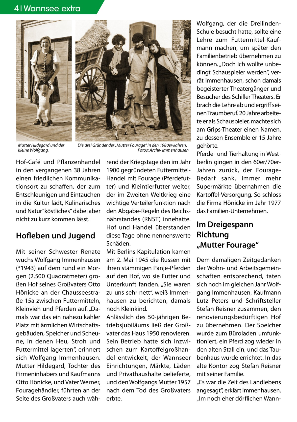 """4 Wannsee extra  Mutter Hildegard und der kleine Wolfgang.  Die drei Gründer der """"Mutter Fourage"""" in den 1980er-Jahren. � Fotos: Archiv Immenhausen  Hof-Café und Pflanzenhandel in den vergangenen 38Jahren einen friedlichen Kommunikationsort zu schaffen, der zum Entschleunigen und Eintauchen in die Kultur lädt, Kulinarisches und Natur""""köstliches"""" dabei aber nicht zu kurz kommen lässt.  Hofleben und Jugend Mit seiner Schwester Renate wuchs Wolfgang Immenhausen (*1943) auf dem rund ein Morgen (2.500 Quadratmeter) großen Hof seines Großvaters Otto Hönicke an der Chausseestraße15a zwischen Futtermitteln, Kleinvieh und Pferden auf. """"Damals war das ein nahezu kahler Platz mit ärmlichen Wirtschaftsgebäuden, Speicher und Scheune, in denen Heu, Stroh und Futtermittel lagerten"""", erinnert sich Wolfgang Immenhausen. Mutter Hildegard, Tochter des Firmeninhabers und Kaufmanns Otto Hönicke, und Vater Werner, Fouragehändler, führten an der Seite des Großvaters auch wäh rend der Kriegstage den im Jahr 1900 gegründeten FuttermittelHandel mit Fourage (Pferdefutter) und Kleintierfutter weiter, der im Zweiten Weltkrieg eine wichtige Verteilerfunktion nach den Abgabe-Regeln des Reichsnährstandes (RNST) innehatte. Hof und Handel überstanden diese Tage ohne nennenswerte Schäden. Mit Berlins Kapitulation kamen am 2.Mai 1945 die Russen mit ihren stämmigen Panje-Pferden auf den Hof, wo sie Futter und Unterkunft fanden. """"Sie waren zu uns sehr nett"""", weiß Immenhausen zu berichten, damals noch Kleinkind. Anlässlich des 50-jährigen Betriebsjubiläums ließ der Großvater das Haus 1950 renovieren. Sein Betrieb hatte sich inzwischen zum Kartoffelgroßhandel entwickelt, der Wannseer Einrichtungen, Märkte, Läden und Privathaushalte belieferte, und den Wolfgangs Mutter 1957 nach dem Tod des Großvaters erbte.  Wolfgang, der die DreilindenSchule besucht hatte, sollte eine Lehre zum Futtermittel-Kaufmann machen, um später den Familienbetrieb übernehmen zu können. """"Doch ich wollte unbedingt Schauspieler werden"""