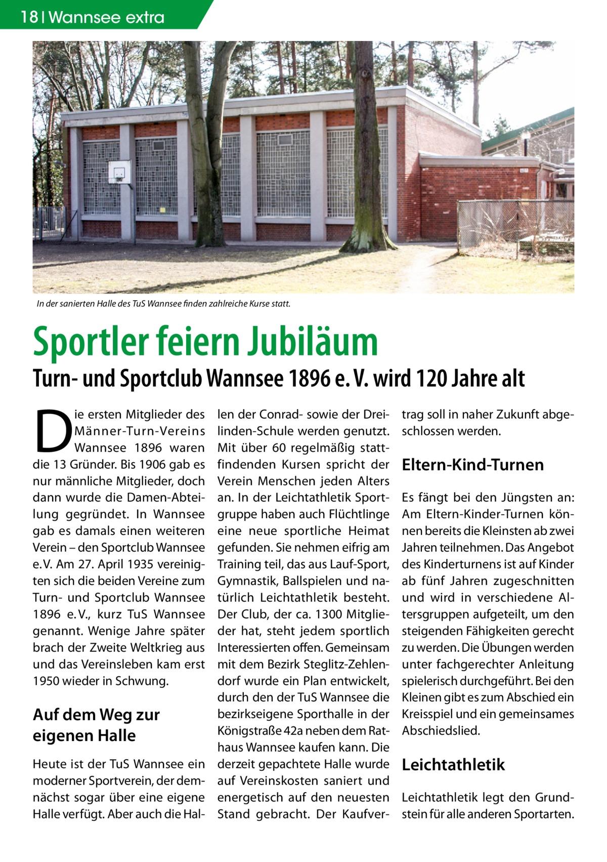 18 Wannsee extra  In der sanierten Halle des TuS Wannsee finden zahlreiche Kurse statt.  Sportler feiern Jubiläum  Turn- und Sportclub Wannsee 1896 e.V. wird 120Jahre alt  D  ie ersten Mitglieder des Männer-Turn-Vereins Wannsee 1896 waren die 13 Gründer. Bis 1906 gab es nur männliche Mitglieder, doch dann wurde die Damen-Abteilung gegründet. In Wannsee gab es damals einen weiteren Verein – den Sportclub Wannsee e.V. Am 27.April 1935 vereinigten sich die beiden Vereine zum Turn- und Sportclub Wannsee 1896 e.V., kurz TuS Wannsee genannt. Wenige Jahre später brach der Zweite Weltkrieg aus und das Vereinsleben kam erst 1950 wieder in Schwung.  Auf dem Weg zur eigenen Halle Heute ist der TuS Wannsee ein moderner Sportverein, der demnächst sogar über eine eigene Halle verfügt. Aber auch die Hal len der Conrad- sowie der Dreilinden-Schule werden genutzt. Mit über 60 regelmäßig stattfindenden Kursen spricht der Verein Menschen jeden Alters an. In der Leichtathletik Sportgruppe haben auch Flüchtlinge eine neue sportliche Heimat gefunden. Sie nehmen eifrig am Training teil, das aus Lauf-Sport, Gymnastik, Ballspielen und natürlich Leichtathletik besteht. Der Club, der ca. 1300 Mitglieder hat, steht jedem sportlich Interessierten offen. Gemeinsam mit dem Bezirk Steglitz-Zehlendorf wurde ein Plan entwickelt, durch den der TuS Wannsee die bezirkseigene Sporthalle in der Königstraße42a neben dem Rathaus Wannsee kaufen kann. Die derzeit gepachtete Halle wurde auf Vereinskosten saniert und energetisch auf den neuesten Stand gebracht. Der Kaufver trag soll in naher Zukunft abgeschlossen werden.  Eltern-Kind-Turnen Es fängt bei den Jüngsten an: Am Eltern-Kinder-Turnen können bereits die Kleinsten ab zwei Jahren teilnehmen. Das Angebot des Kinderturnens ist auf Kinder ab fünf Jahren zugeschnitten und wird in verschiedene Altersgruppen aufgeteilt, um den steigenden Fähigkeiten gerecht zu werden. Die Übungen werden unter fachgerechter Anleitung spielerisch durchgeführt. Bei den Kleinen g