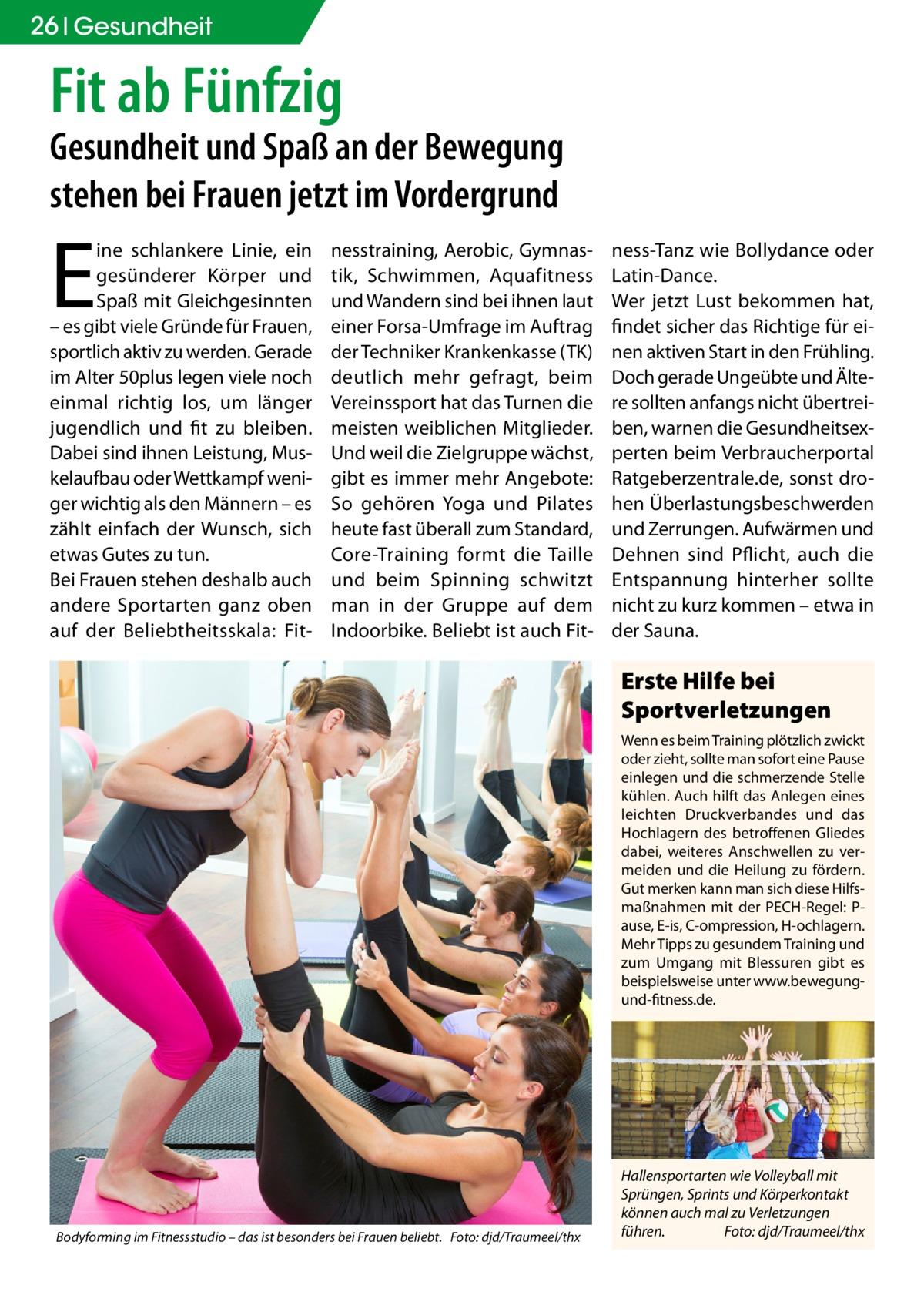 26 Gesundheit  Fit ab Fünfzig  Gesundheit und Spaß an der Bewegung stehen bei Frauen jetzt im Vordergrund  E  ine schlankere Linie, ein gesünderer Körper und Spaß mit Gleichgesinnten – es gibt viele Gründe für Frauen, sportlich aktiv zu werden. Gerade im Alter 50plus legen viele noch einmal richtig los, um länger jugendlich und fit zu bleiben. Dabei sind ihnen Leistung, Muskelaufbau oder Wettkampf weniger wichtig als den Männern – es zählt einfach der Wunsch, sich etwas Gutes zu tun. Bei Frauen stehen deshalb auch andere Sportarten ganz oben auf der Beliebtheitsskala: Fit nesstraining, Aerobic, Gymnastik, Schwimmen, Aquafitness und Wandern sind bei ihnen laut einer Forsa-Umfrage im Auftrag der Techniker Krankenkasse (TK) deutlich mehr gefragt, beim Vereinssport hat das Turnen die meisten weiblichen Mitglieder. Und weil die Zielgruppe wächst, gibt es immer mehr Angebote: So gehören Yoga und Pilates heute fast überall zum Standard, Core-Training formt die Taille und beim Spinning schwitzt man in der Gruppe auf dem Indoorbike. Beliebt ist auch Fit ness-Tanz wie Bollydance oder Latin-Dance. Wer jetzt Lust bekommen hat, findet sicher das Richtige für einen aktiven Start in den Frühling. Doch gerade Ungeübte und Ältere sollten anfangs nicht übertreiben, warnen die Gesundheitsexperten beim Verbraucherportal Ratgeberzentrale.de, sonst drohen Überlastungsbeschwerden und Zerrungen. Aufwärmen und Dehnen sind Pflicht, auch die Entspannung hinterher sollte nicht zu kurz kommen – etwa in der Sauna.  Erste Hilfe bei Sportverletzungen Wenn es beim Training plötzlich zwickt oder zieht, sollte man sofort eine Pause einlegen und die schmerzende Stelle kühlen. Auch hilft das Anlegen eines leichten Druckverbandes und das Hochlagern des betroffenen Gliedes dabei, weiteres Anschwellen zu vermeiden und die Heilung zu fördern. Gut merken kann man sich diese Hilfsmaßnahmen mit der PECH-Regel: Pause, E-is, C-ompression, H-ochlagern. Mehr Tipps zu gesundem Training und zum Umgang mit Blessuren