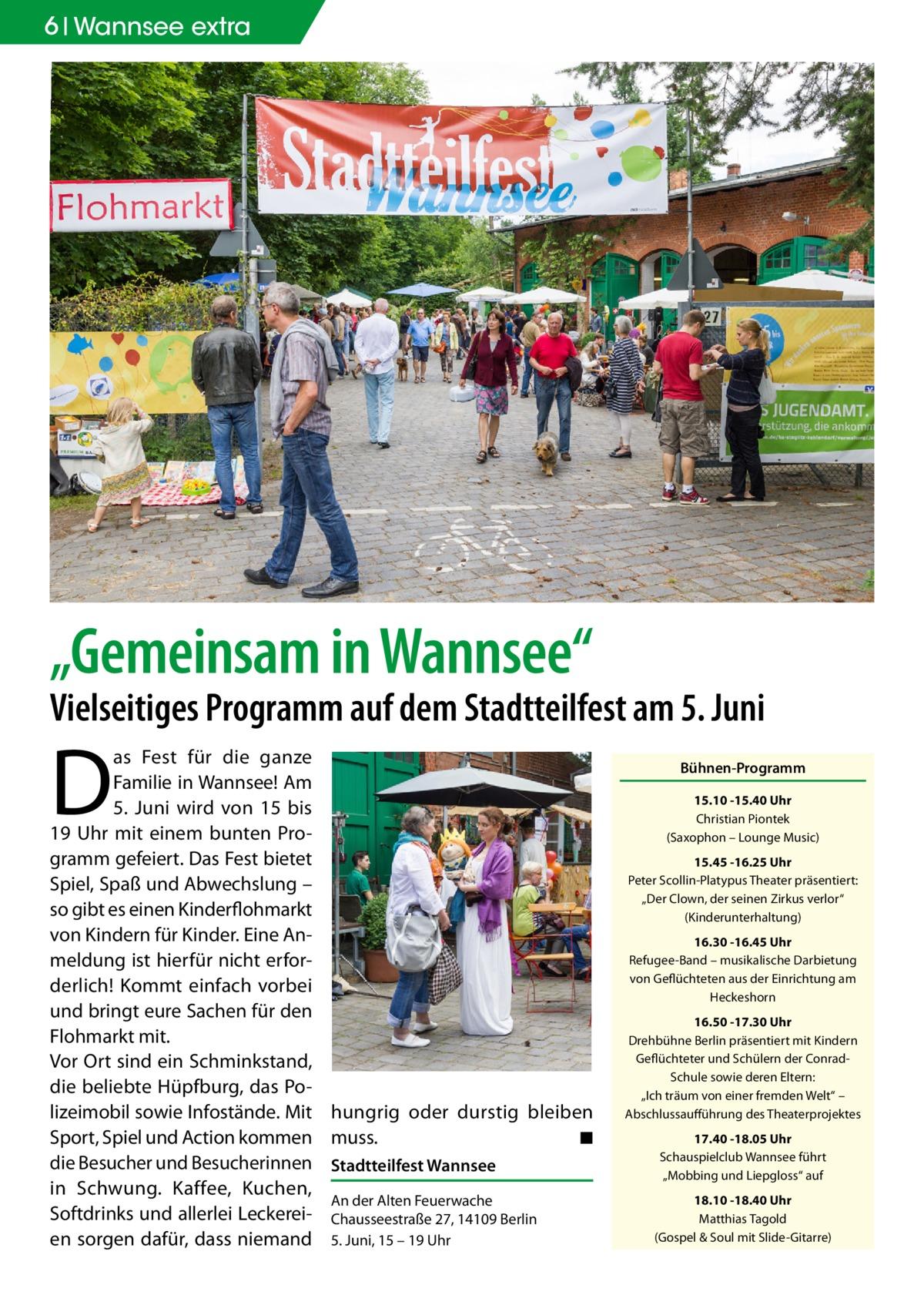"""6 Wannsee extra  """"Gemeinsam in Wannsee""""  Vielseitiges Programm auf dem Stadtteilfest am 5. Juni  D  as Fest für die ganze Familie in Wannsee! Am 5. Juni wird von 15 bis 19 Uhr mit einem bunten Programm gefeiert. Das Fest bietet Spiel, Spaß und Abwechslung – so gibt es einen Kinderflohmarkt von Kindern für Kinder. Eine Anmeldung ist hierfür nicht erforderlich! Kommt einfach vorbei und bringt eure Sachen für den Flohmarkt mit. Vor Ort sind ein Schminkstand, die beliebte Hüpfburg, das Polizeimobil sowie Infostände. Mit hungrig oder durstig bleiben Sport, Spiel und Action kommen muss. � ◾ die Besucher und Besucherinnen Stadtteilfest Wannsee in Schwung. Kaffee, Kuchen, An der Alten Feuerwache Softdrinks und allerlei Leckerei- Chausseestraße27, 14109Berlin en sorgen dafür, dass niemand 5.Juni, 15 – 19Uhr  Bühnen-Programm 15.10 -15.40Uhr Christian Piontek (Saxophon – Lounge Music) 15.45 -16.25Uhr Peter Scollin-Platypus Theater präsentiert: """"Der Clown, der seinen Zirkus verlor"""" (Kinderunterhaltung) 16.30 -16.45Uhr Refugee-Band – musikalische Darbietung von Geflüchteten aus der Einrichtung am Heckeshorn 16.50 -17.30Uhr Drehbühne Berlin präsentiert mit Kindern Geflüchteter und Schülern der ConradSchule sowie deren Eltern: """"Ich träum von einer fremden Welt"""" – Abschlussaufführung des Theaterprojektes 17.40 -18.05Uhr Schauspielclub Wannsee führt """"Mobbing und Liepgloss"""" auf 18.10 -18.40Uhr Matthias Tagold (Gospel & Soul mit Slide-Gitarre)"""
