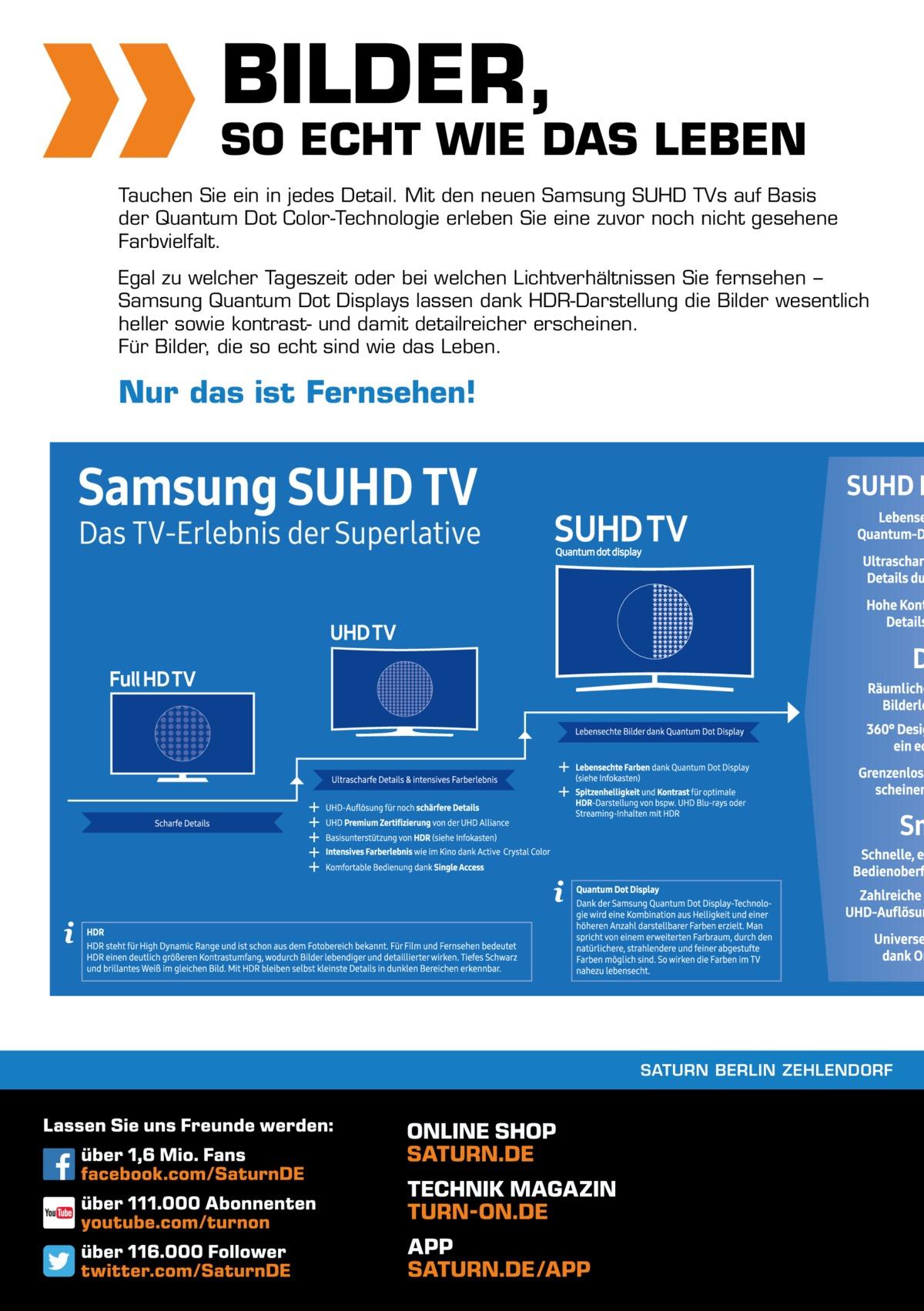 16  BILDER,  SO ECHT WIE DAS LEBEN Tauchen Sie ein in jedes Detail. Mit den neuen Samsung SUHD TVs auf Basis der Quantum Dot Color-Technologie erleben Sie eine zuvor noch nicht gesehene Farbvielfalt. Egal zu welcher Tageszeit oder bei welchen Lichtverhältnissen Sie fernsehen − Samsung Quantum Dot Displays lassen dank HDR-Darstellung die Bilder wesentlich heller sowie kontrast- und damit detailreicher erscheinen. Für Bilder, die so echt sind wie das Leben.  Nur das ist Fernsehen!  SATURN BERLIN ZEHLENDORF