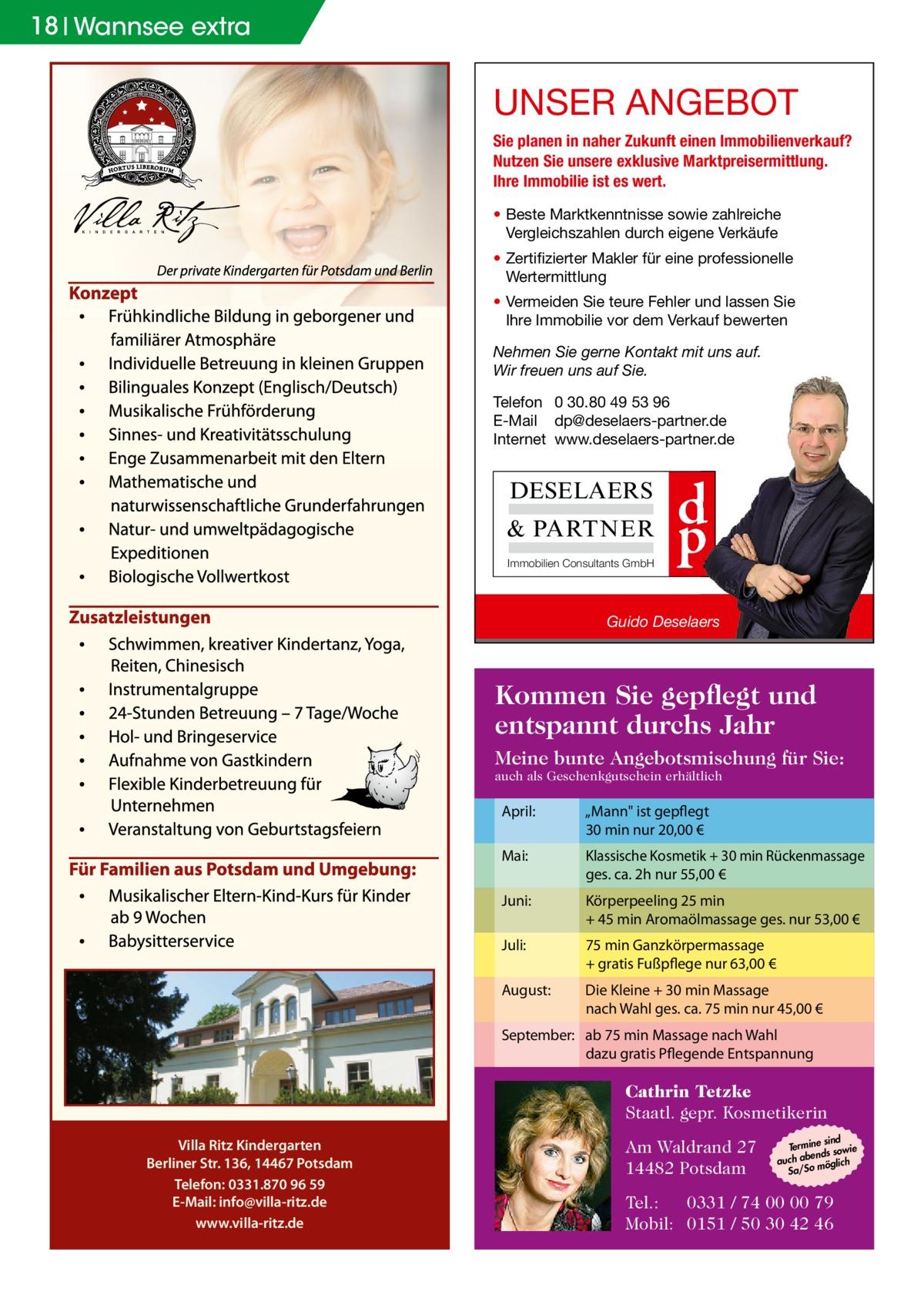 """18 Wannsee extra  UNSER ANGEBOT Sie planen in naher Zukunft einen Immobilienverkauf? Nutzen Sie unsere exklusive Marktpreisermittlung. Ihre Immobilie ist es wert. • Beste Marktkenntnisse sowie zahlreiche Vergleichszahlen durch eigene Verkäufe • Zertifizierter Makler für eine professionelle Wertermittlung • Vermeiden Sie teure Fehler und lassen Sie Ihre Immobilie vor dem Verkauf bewerten Nehmen Sie gerne Kontakt mit uns auf. Wir freuen uns auf Sie. Telefon 0 30.80 49 53 96 E-Mail dp@deselaers-partner.de Internet www.deselaers-partner.de  DESELAERS & PARTNER Immobilien Consultants GmbH  d p  Guido Deselaers  Kommen Sie gepflegt und entspannt durchs Jahr Meine bunte Angebotsmischung für Sie: auch als Geschenkgutschein erhältlich  April:  """"Mann ist gepflegt 30 min nur 20,00 €  Mai:  Klassische Kosmetik + 30 min Rückenmassage ges. ca. 2h nur 55,00 €  Juni:  Körperpeeling 25 min + 45 min Aromaölmassage ges. nur 53,00 €  Juli:  75 min Ganzkörpermassage + gratis Fußpflege nur 63,00 €  August:  Die Kleine + 30 min Massage nach Wahl ges. ca. 75 min nur 45,00 €  September: ab 75 min Massage nach Wahl dazu gratis Pflegende Entspannung  Cathrin Tetzke Staatl. gepr. Kosmetikerin Villa Ritz Kindergarten Berliner Str. 136, 14467 Potsdam Telefon: 0331.870 96 59 E-Mail: info@villa-ritz.de www.villa-ritz.de  Am Waldrand 27 14482 Potsdam  sind Termine sowie ends auch ab möglich o Sa/S  Tel.: 0331 / 74 00 00 79 Mobil: 0151 / 50 30 42 46"""