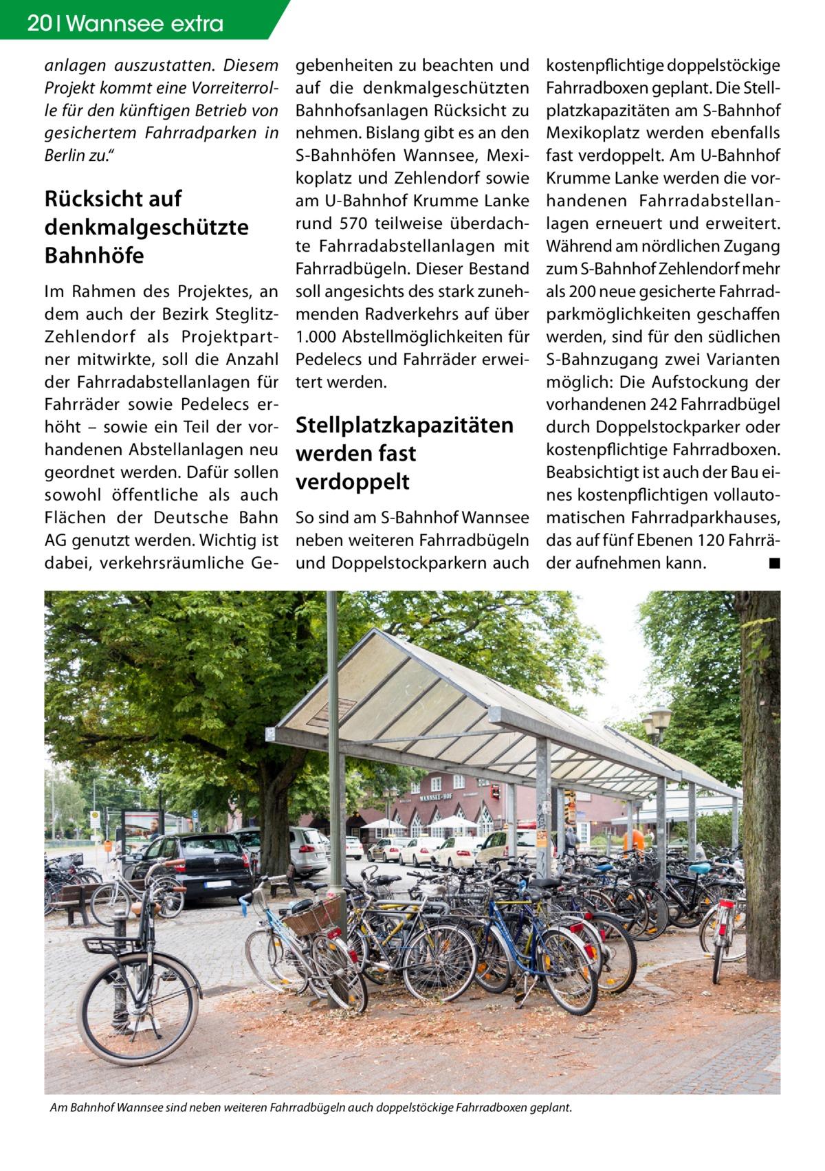 """20 Wannsee extra anlagen auszustatten. Diesem Projekt kommt eine Vorreiterrolle für den künftigen Betrieb von gesichertem Fahrradparken in Berlin zu.""""  Rücksicht auf denkmalgeschützte Bahnhöfe Im Rahmen des Projektes, an dem auch der Bezirk SteglitzZehlendorf als Projektpartner mitwirkte, soll die Anzahl der Fahrradabstellanlagen für Fahrräder sowie Pedelecs erhöht – sowie ein Teil der vorhandenen Abstellanlagen neu geordnet werden. Dafür sollen sowohl öffentliche als auch Flächen der Deutsche Bahn AG genutzt werden. Wichtig ist dabei, verkehrsräumliche Ge gebenheiten zu beachten und auf die denkmalgeschützten Bahnhofsanlagen Rücksicht zu nehmen. Bislang gibt es an den S-Bahnhöfen Wannsee, Mexikoplatz und Zehlendorf sowie am U-Bahnhof Krumme Lanke rund 570 teilweise überdachte Fahrradabstellanlagen mit Fahrradbügeln. Dieser Bestand soll angesichts des stark zunehmenden Radverkehrs auf über 1.000 Abstellmöglichkeiten für Pedelecs und Fahrräder erweitert werden.  kostenpflichtige doppelstöckige Fahrradboxen geplant. Die Stellplatzkapazitäten am S-Bahnhof Mexikoplatz werden ebenfalls fast verdoppelt. Am U-Bahnhof Krumme Lanke werden die vorhandenen Fahrradabstellanlagen erneuert und erweitert. Während am nördlichen Zugang zum S-Bahnhof Zehlendorf mehr als 200 neue gesicherte Fahrradparkmöglichkeiten geschaffen werden, sind für den südlichen S-Bahnzugang zwei Varianten möglich: Die Aufstockung der vorhandenen 242 Fahrradbügel Stellplatzkapazitäten durch Doppelstockparker oder kostenpflichtige Fahrradboxen. werden fast Beabsichtigt ist auch der Bau eiverdoppelt nes kostenpflichtigen vollautoSo sind am S-Bahnhof Wannsee matischen Fahrradparkhauses, neben weiteren Fahrradbügeln das auf fünf Ebenen 120Fahrräund Doppelstockparkern auch der aufnehmen kann. � ◾  Am Bahnhof Wannsee sind neben weiteren Fahrradbügeln auch doppelstöckige Fahrradboxen geplant."""
