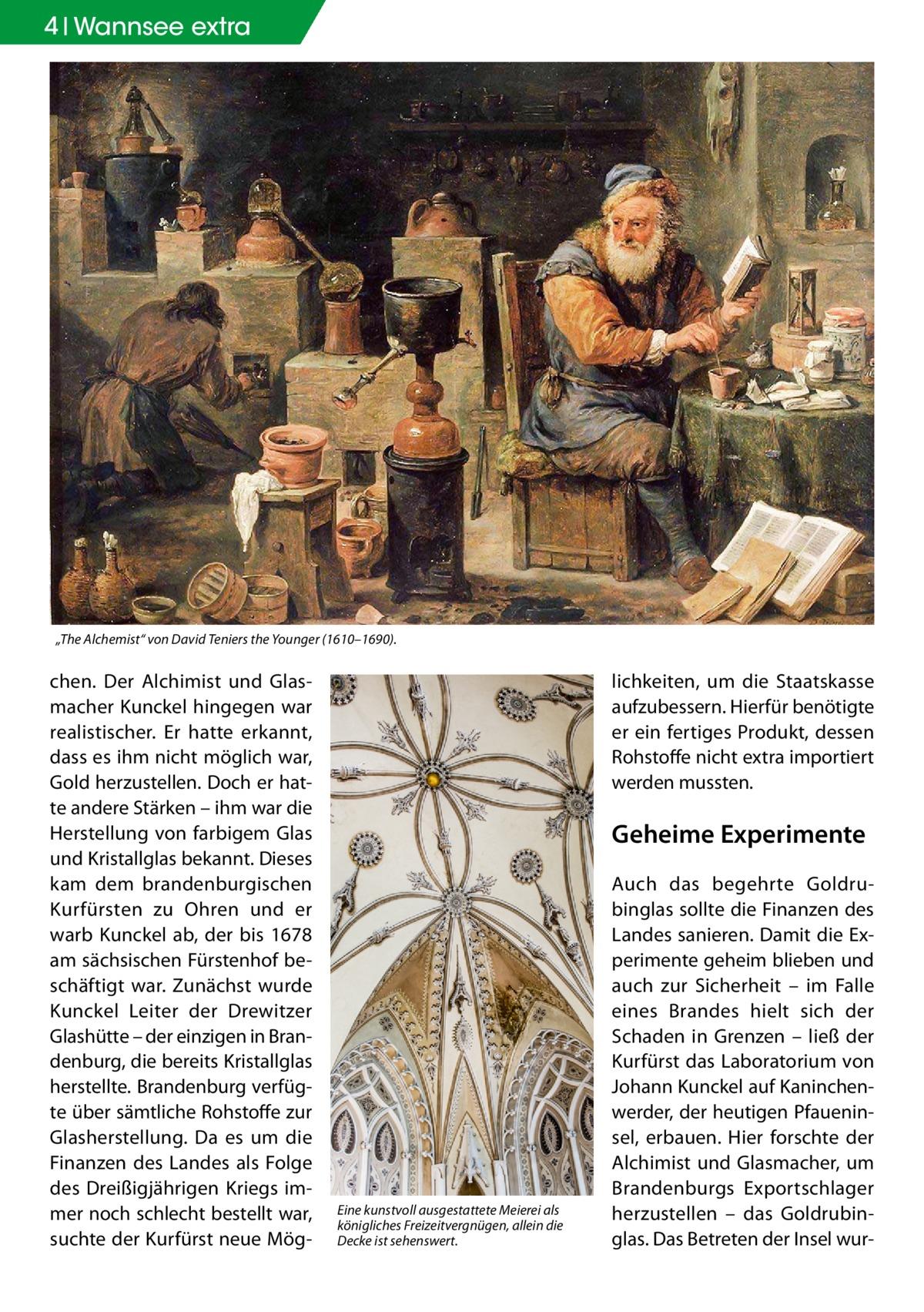 """4 Wannsee extra  """"The Alchemist"""" von David Teniers the Younger (1610–1690).  chen. Der Alchimist und Glasmacher Kunckel hingegen war realistischer. Er hatte erkannt, dass es ihm nicht möglich war, Gold herzustellen. Doch er hatte andere Stärken – ihm war die Herstellung von farbigem Glas und Kristallglas bekannt. Dieses kam dem brandenburgischen Kurfürsten zu Ohren und er warb Kunckel ab, der bis 1678 am sächsischen Fürstenhof beschäftigt war. Zunächst wurde Kunckel Leiter der Drewitzer Glashütte – der einzigen in Brandenburg, die bereits Kristallglas herstellte. Brandenburg verfügte über sämtliche Rohstoffe zur Glasherstellung. Da es um die Finanzen des Landes als Folge des Dreißigjährigen Kriegs immer noch schlecht bestellt war, suchte der Kurfürst neue Mög lichkeiten, um die Staatskasse aufzubessern. Hierfür benötigte er ein fertiges Produkt, dessen Rohstoffe nicht extra importiert werden mussten.  Geheime Experimente  Eine kunstvoll ausgestattete Meierei als königliches Freizeitvergnügen, allein die Decke ist sehenswert.  Auch das begehrte Goldrubinglas sollte die Finanzen des Landes sanieren. Damit die Experimente geheim blieben und auch zur Sicherheit – im Falle eines Brandes hielt sich der Schaden in Grenzen – ließ der Kurfürst das Laboratorium von Johann Kunckel auf Kaninchenwerder, der heutigen Pfaueninsel, erbauen. Hier forschte der Alchimist und Glasmacher, um Brandenburgs Exportschlager herzustellen – das Goldrubinglas. Das Betreten der Insel wu"""