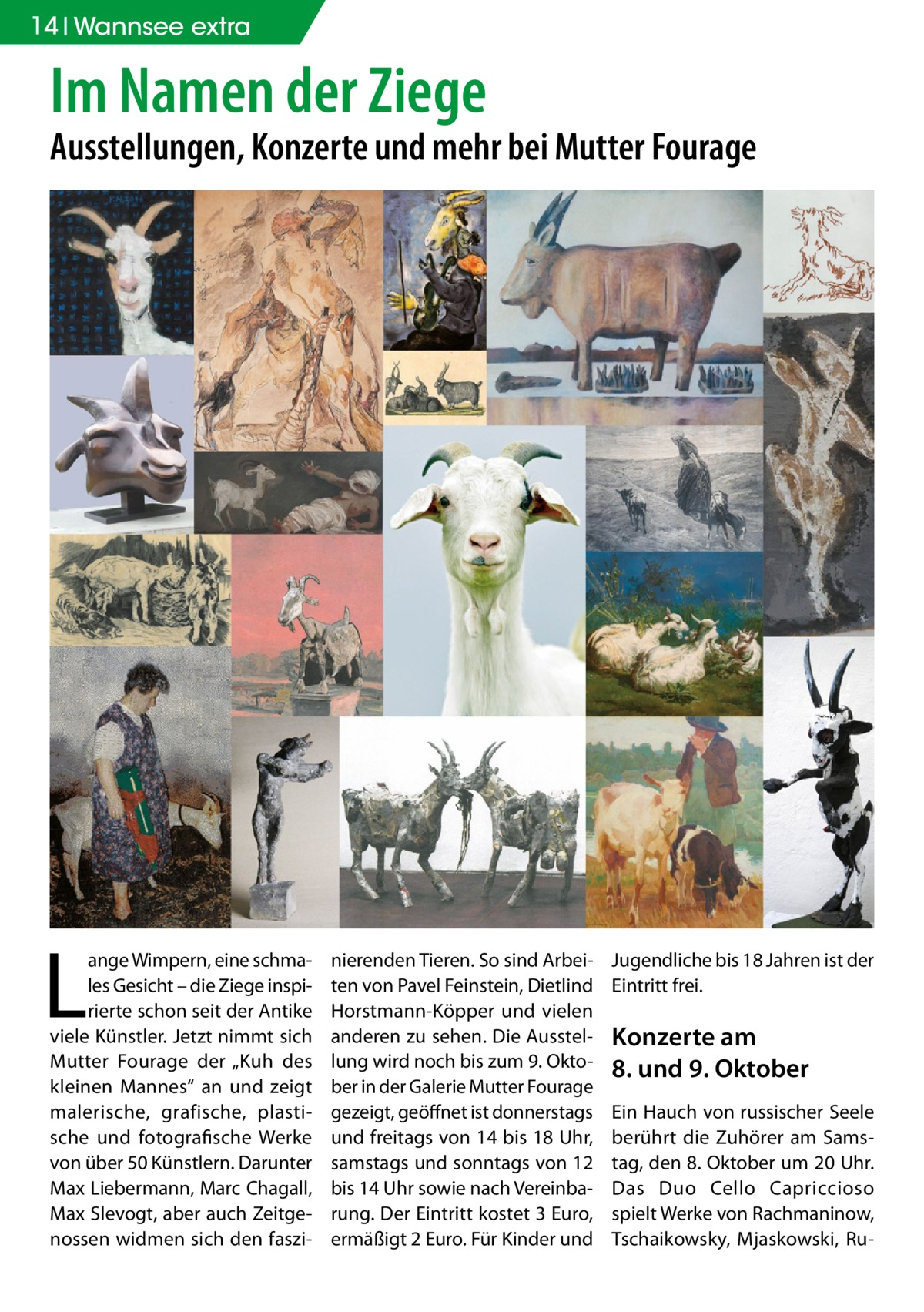 """14 Wannsee extra  Im Namen der Ziege  Ausstellungen, Konzerte und mehr bei Mutter Fourage  L  ange Wimpern, eine schmales Gesicht – die Ziege inspirierte schon seit der Antike viele Künstler. Jetzt nimmt sich Mutter Fourage der """"Kuh des kleinen Mannes"""" an und zeigt malerische, grafische, plastische und fotografische Werke von über 50 Künstlern. Darunter Max Liebermann, Marc Chagall, Max Slevogt, aber auch Zeitgenossen widmen sich den faszi nierenden Tieren. So sind Arbeiten von Pavel Feinstein, Dietlind Horstmann-Köpper und vielen anderen zu sehen. Die Ausstellung wird noch bis zum 9.Oktober in der Galerie Mutter Fourage gezeigt, geöffnet ist donnerstags und freitags von 14 bis 18Uhr, samstags und sonntags von 12 bis 14Uhr sowie nach Vereinbarung. Der Eintritt kostet 3Euro, ermäßigt 2Euro. Für Kinder und  Jugendliche bis 18Jahren ist der Eintritt frei.  Konzerte am 8. und 9.Oktober Ein Hauch von russischer Seele berührt die Zuhörer am Samstag, den 8.Oktober um 20Uhr. Das Duo Cello Capriccioso spielt Werke von Rachmaninow, Tschaikowsky, Mjaskowski, R"""