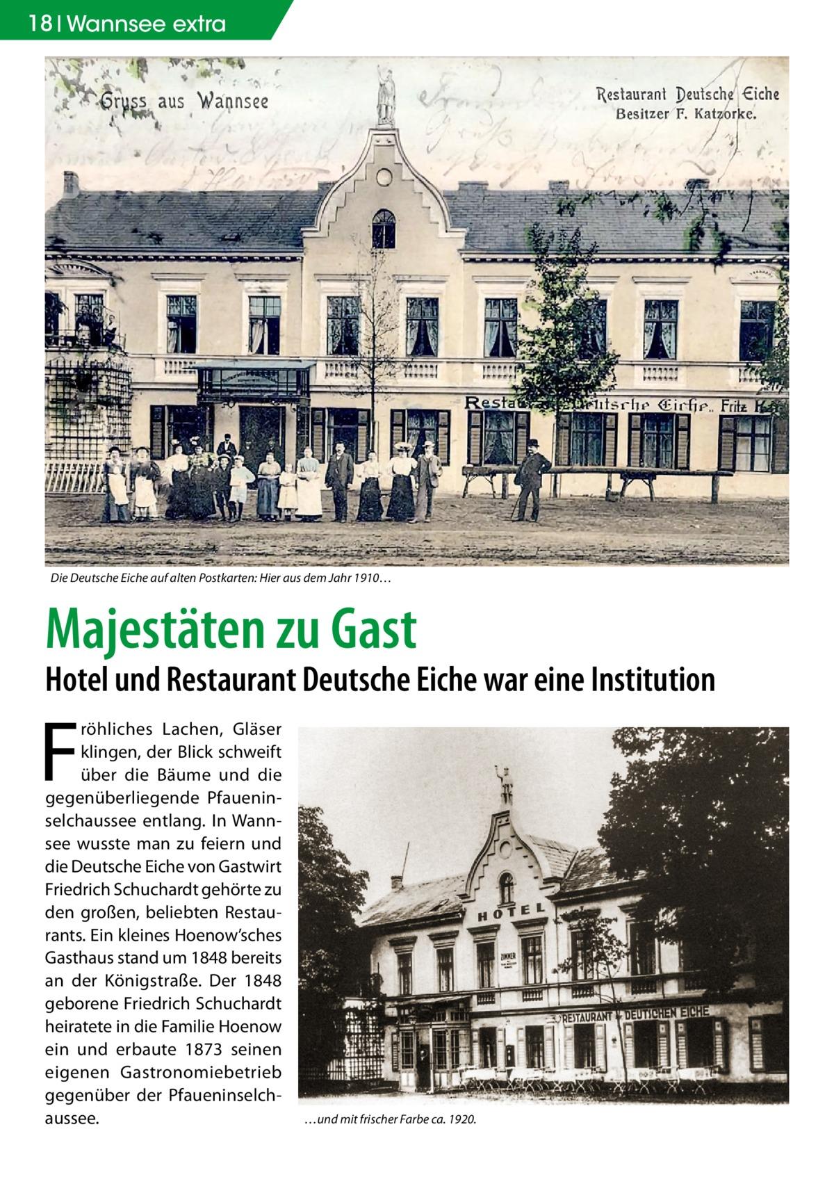 18 Wannsee extra  Die Deutsche Eiche auf alten Postkarten: Hier aus dem Jahr 1910…  Majestäten zu Gast  Hotel und Restaurant Deutsche Eiche war eine Institution  F  röhliches Lachen, Gläser klingen, der Blick schweift über die Bäume und die gegenüberliegende Pfaueninselchaussee entlang. In Wannsee wusste man zu feiern und die Deutsche Eiche von Gastwirt Friedrich Schuchardt gehörte zu den großen, beliebten Restaurants. Ein kleines Hoenow'sches Gasthaus stand um 1848 bereits an der Königstraße. Der 1848 geborene Friedrich Schuchardt heiratete in die Familie Hoenow ein und erbaute 1873 seinen eigenen Gastronomiebetrieb gegenüber der Pfaueninselchaussee.  …und mit frischer Farbe ca. 1920.