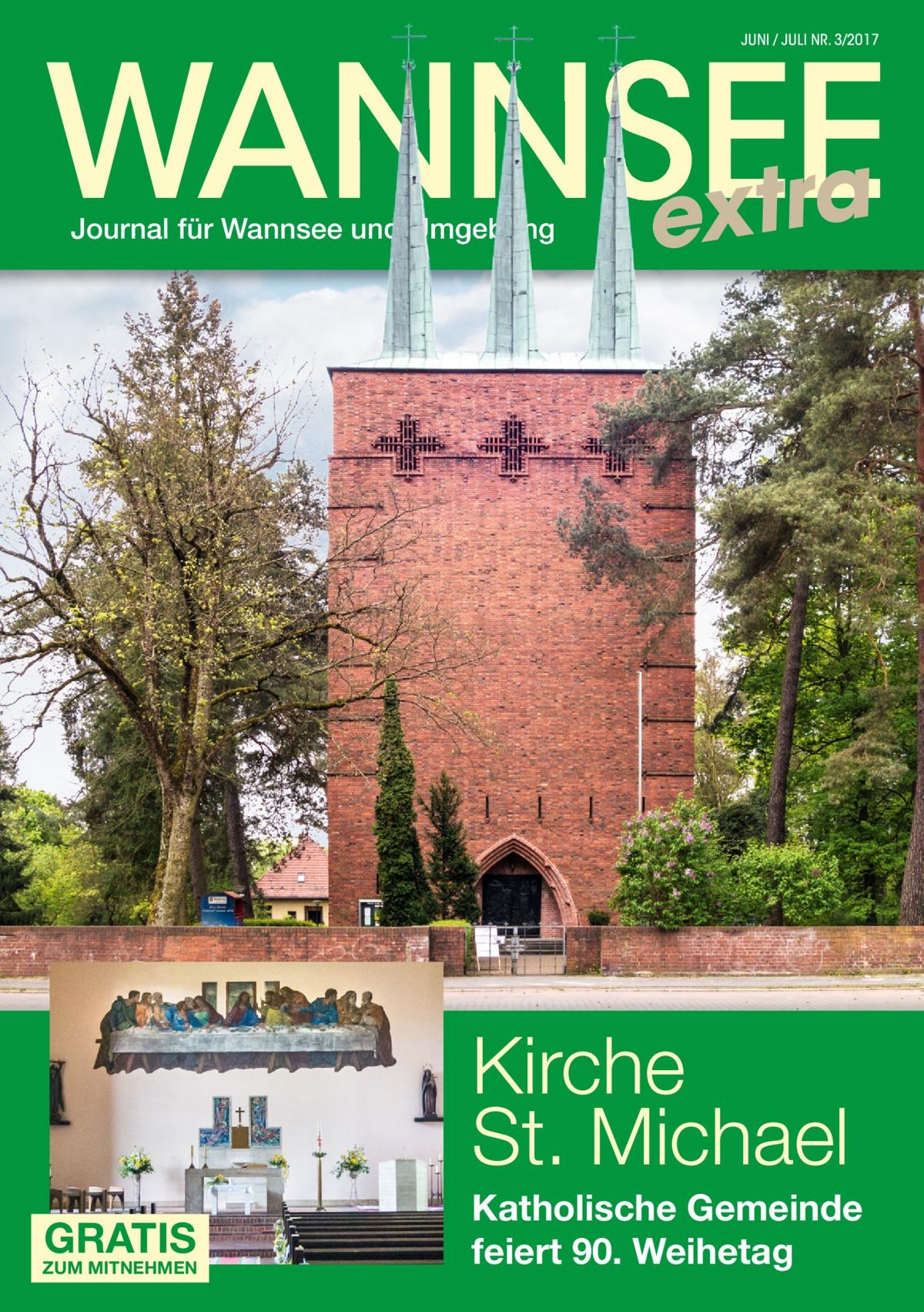 WANNSEE extra JUNI / JULI NR. 3/2017  Journal für Wannsee und Umgebung  Kirche St.Michael GRATIS  ZUM MITNEHMEN  Katholische Gemeinde feiert 90.Weihetag