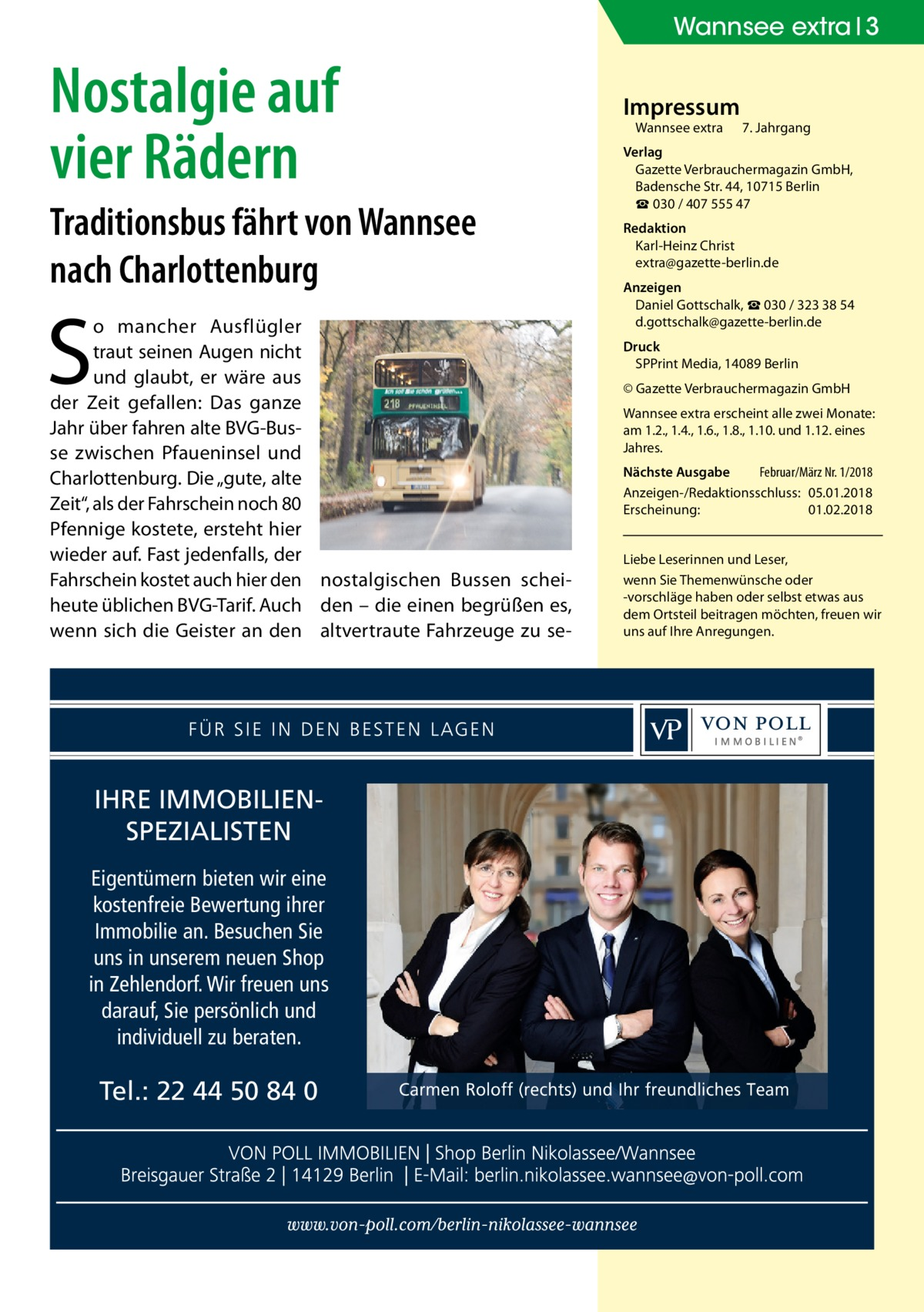 """Wannsee extra 3  Nostalgie auf vier Rädern Traditionsbus fährt von Wannsee nach Charlottenburg  S  o mancher Ausflügler traut seinen Augen nicht und glaubt, er wäre aus der Zeit gefallen: Das ganze Jahr über fahren alte BVG-Busse zwischen Pfaueninsel und Charlottenburg. Die """"gute, alte Zeit"""", als der Fahrschein noch 80 Pfennige kostete, ersteht hier wieder auf. Fast jedenfalls, der Fahrschein kostet auch hier den nostalgischen Bussen scheiheute üblichen BVG-Tarif. Auch den – die einen begrüßen es, wenn sich die Geister an den altvertraute Fahrzeuge zu se IHRE IMMOBILIENSPEZIALISTEN Eigentümern bieten wir eine kostenfreie Bewertung ihrer Immobilie an. Besuchen Sie uns in unserem neuen Shop in Zehlendorf. Wir freuen uns darauf, Sie persönlich und individuell zu beraten.  Tel.: 22 44 50 84 0  Impressum Wannsee extra  7. Jahrgang  Verlag Gazette Verbrauchermagazin GmbH, BadenscheStr.44, 10715Berlin ☎ 030 / 407 555 47 Redaktion Karl-Heinz Christ extra@gazette-berlin.de Anzeigen Daniel Gottschalk, ☎ 030 / 323 38 54 d.gottschalk@gazette-berlin.de Druck SPPrint Media, 14089Berlin © Gazette Verbrauchermagazin GmbH Wannsee extra erscheint alle zwei Monate: am 1.2., 1.4., 1.6., 1.8., 1.10. und 1.12. eines Jahres. Nächste Ausgabe  Februar/März Nr. 1/2018 Anzeigen-/Redaktionsschluss:05.01.2018 Erscheinung:01.02.2018 Liebe Leserinnen und Leser, wenn Sie Themenwünsche oder -vorschläge haben oder selbst etwas aus dem Ortsteil beitragen möchten, freuen wir uns auf Ihre Anregungen."""