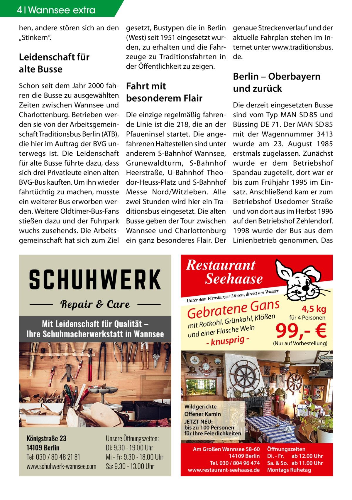 """4 Wannsee extra hen, andere stören sich an den gesetzt, Bustypen die in Berlin """"Stinkern"""". (West) seit 1951 eingesetzt wurden, zu erhalten und die Fahrzeuge zu Traditionsfahrten in Leidenschaft für der Öffentlichkeit zu zeigen. alte Busse Schon seit dem Jahr 2000 fahren die Busse zu ausgewählten Zeiten zwischen Wannsee und Charlottenburg. Betrieben werden sie von der Arbeitsgemeinschaft Traditionsbus Berlin (ATB), die hier im Auftrag der BVG unterwegs ist. Die Leidenschaft für alte Busse führte dazu, dass sich drei Privatleute einen alten BVG-Bus kauften. Um ihn wieder fahrtüchtig zu machen, musste ein weiterer Bus erworben werden. Weitere Oldtimer-Bus-Fans stießen dazu und der Fuhrpark wuchs zusehends. Die Arbeitsgemeinschaft hat sich zum Ziel  genaue Streckenverlauf und der aktuelle Fahrplan stehen im Internet unter www.traditionsbus. de.  Berlin – Oberbayern und zurück  Fahrt mit besonderem Flair  Die derzeit eingesetzten Busse sind vom Typ MAN SD85 und Büssing DE 71. Der MAN SD85 mit der Wagennummer 3413 wurde am 23. August 1985 erstmals zugelassen. Zunächst wurde er dem Betriebshof Spandau zugeteilt, dort war er bis zum Frühjahr 1995 im Einsatz. Anschließend kam er zum Betriebshof Usedomer Straße und von dort aus im Herbst 1996 auf den Betriebshof Zehlendorf. 1998 wurde der Bus aus dem Linienbetrieb genommen. Das  Die einzige regelmäßig fahrende Linie ist die 218, die an der Pfaueninsel startet. Die angefahrenen Haltestellen sind unter anderem S-Bahnhof Wannsee, Grunewaldturm, S-Bahnhof Heerstraße, U-Bahnhof Theodor-Heuss-Platz und S-Bahnhof Messe Nord/Witzleben. Alle zwei Stunden wird hier ein Traditionsbus eingesetzt. Die alten Busse geben der Tour zwischen Wannsee und Charlottenburg ein ganz besonderes Flair. Der  Restaurant Seehaase Mit Leidenschaft für Qualität – Ihre Schuhmacherwerkstatt in Wannsee  Königstraße 23 14109 Berlin Tel: 030 / 80 48 21 81 www.schuhwerk-wannsee.com  Unsere Öffnungszeiten: Di: 9.30 - 19.00 Uhr Mi - Fr: 9.30 - 18.00 Uhr Sa: 9.30 -"""