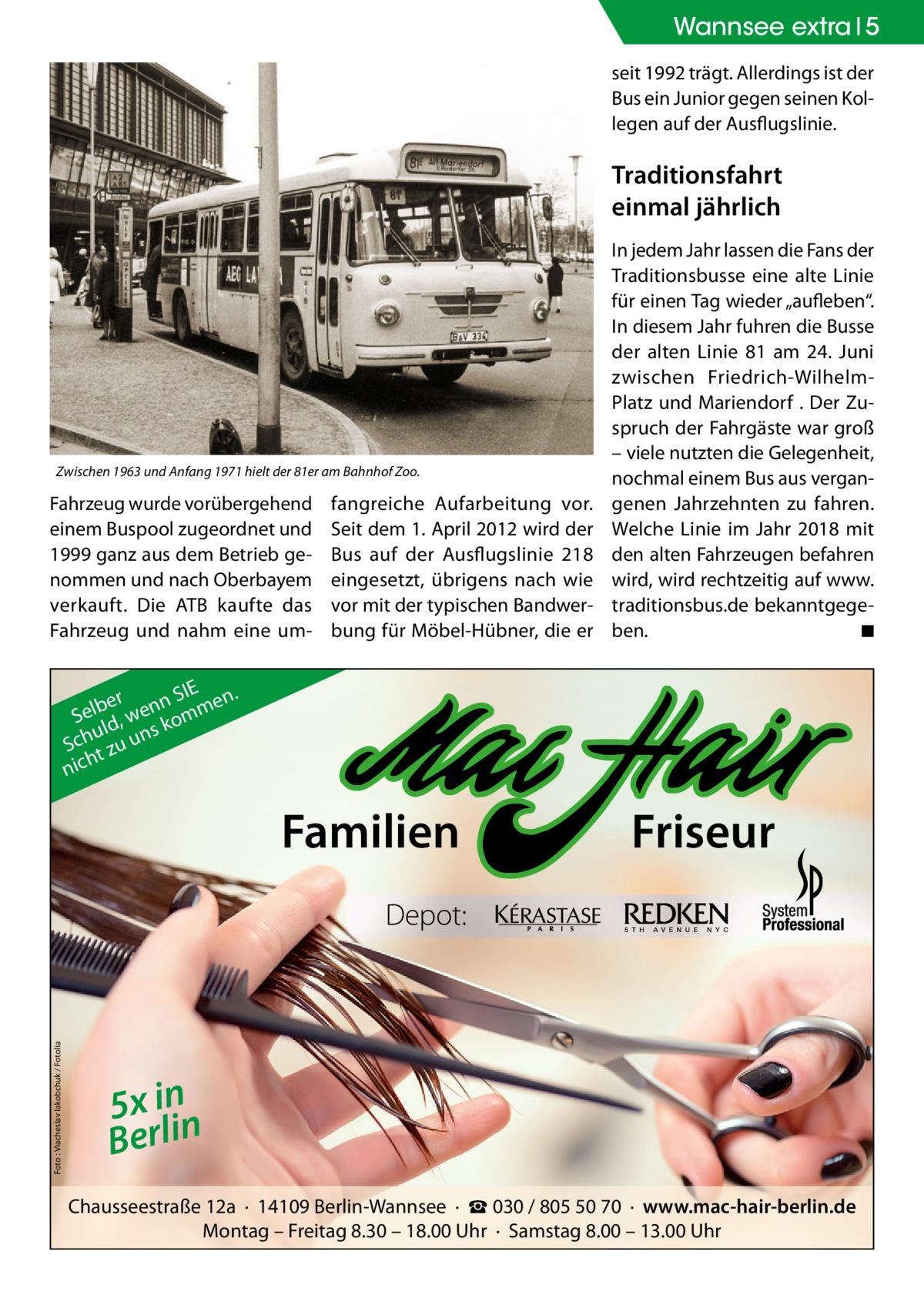 """Wannsee extra 5 seit 1992 trägt. Allerdings ist der Bus ein Junior gegen seinen Kollegen auf der Ausflugslinie.  Traditionsfahrt einmal jährlich  Zwischen 1963 und Anfang 1971 hielt der 81er am Bahnhof Zoo.  Fahrzeug wurde vorübergehend einem Buspool zugeordnet und 1999 ganz aus dem Betrieb genommen und nach Oberbayem verkauft. Die ATB kaufte das Fahrzeug und nahm eine um fangreiche Aufarbeitung vor. Seit dem 1.April 2012 wird der Bus auf der Ausflugslinie 218 eingesetzt, übrigens nach wie vor mit der typischen Bandwerbung für Möbel-Hübner, die er  In jedem Jahr lassen die Fans der Traditionsbusse eine alte Linie für einen Tag wieder """"aufleben"""". In diesem Jahr fuhren die Busse der alten Linie 81 am 24. Juni zwischen Friedrich-WilhelmPlatz und Mariendorf . Der Zuspruch der Fahrgäste war groß – viele nutzten die Gelegenheit, nochmal einem Bus aus vergangenen Jahrzehnten zu fahren. Welche Linie im Jahr 2018 mit den alten Fahrzeugen befahren wird, wird rechtzeitig auf www. traditionsbus.de bekanntgegeben. � ◾  . SIE ber enn mmen l e S ld, w ko s u Sch t zu un h nic  Familien  Friseur  Foto : Viacheslav Iakobchuk / Fotolia  Depot:  5x inn Berli Chausseestraße 12a · 14109 Berlin-Wannsee · ☎ 030 / 805 50 70 · www.mac-hair-berlin.de Montag – Freitag 8.30 – 18.00 Uhr · Samstag 8.00 – 13.00 Uhr"""